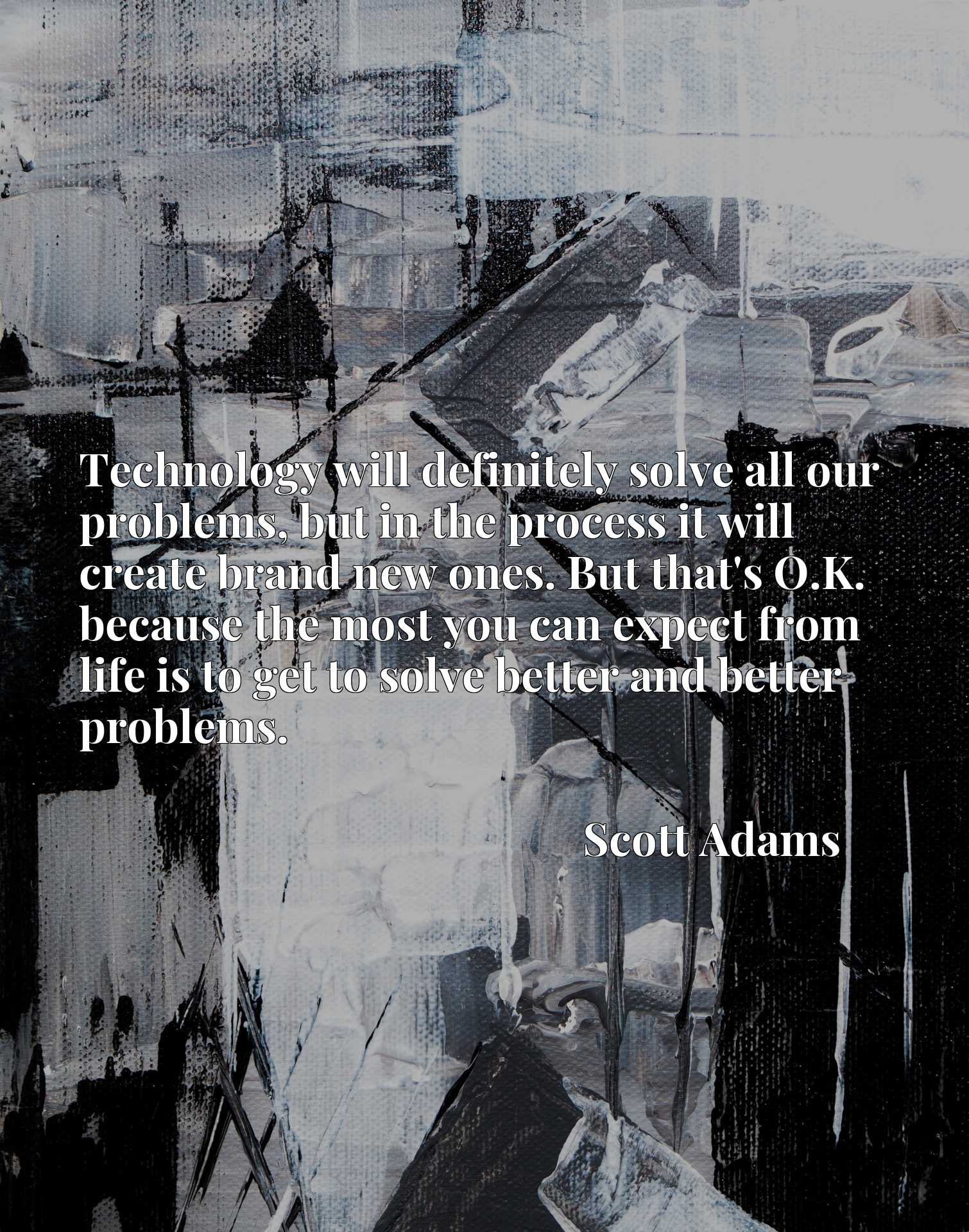 Technology will definitely solve all our problems, but in the process it will create brand new ones. But that's O.K. because the most you can expect from life is to get to solve better and better problems.