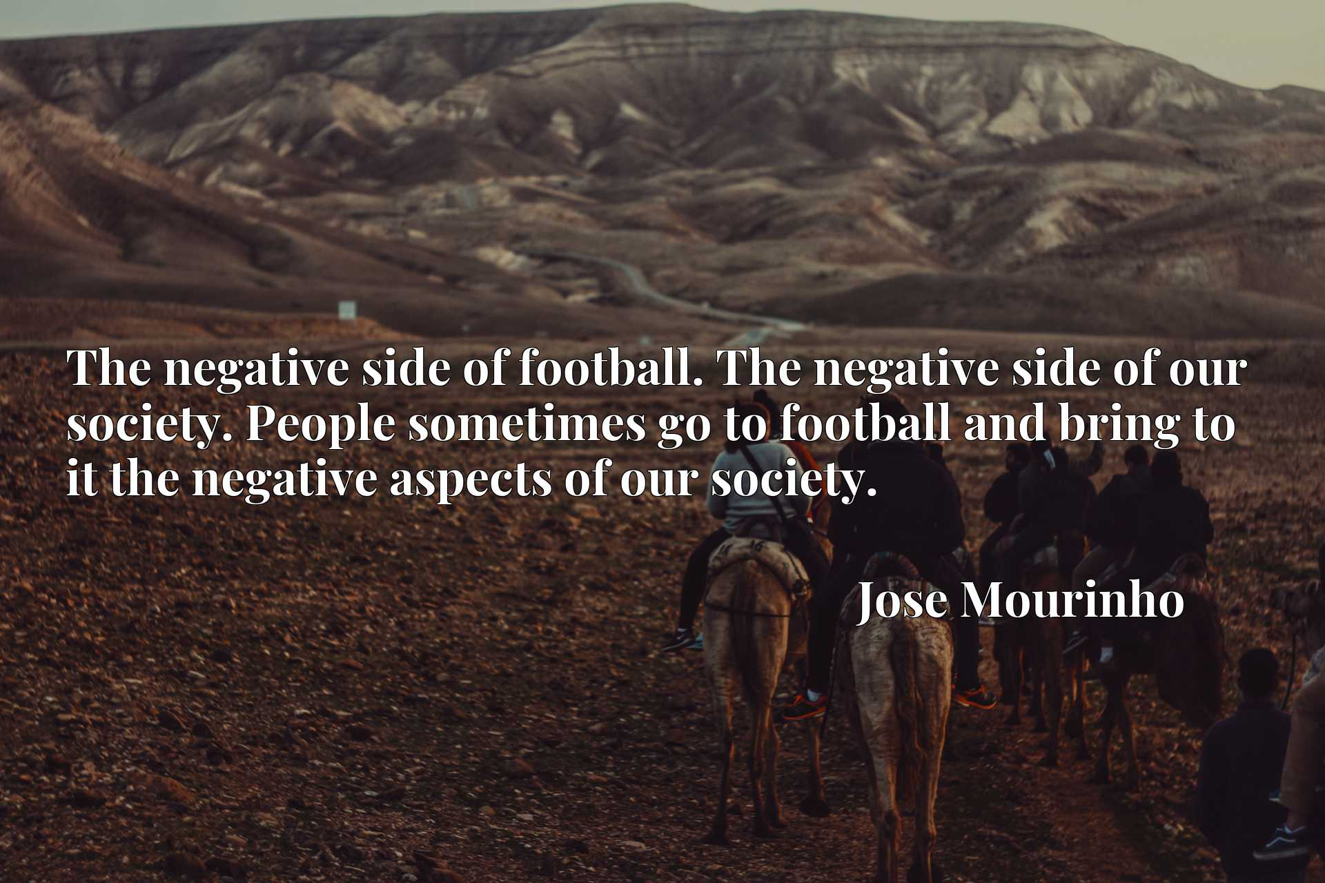 The negative side of football. The negative side of our society. People sometimes go to football and bring to it the negative aspects of our society.