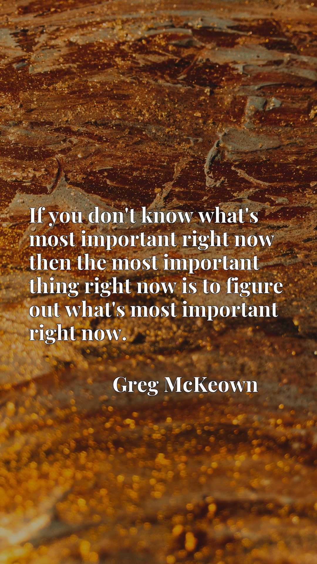 If you don't know what's most important right now then the most important thing right now is to figure out what's most important right now.