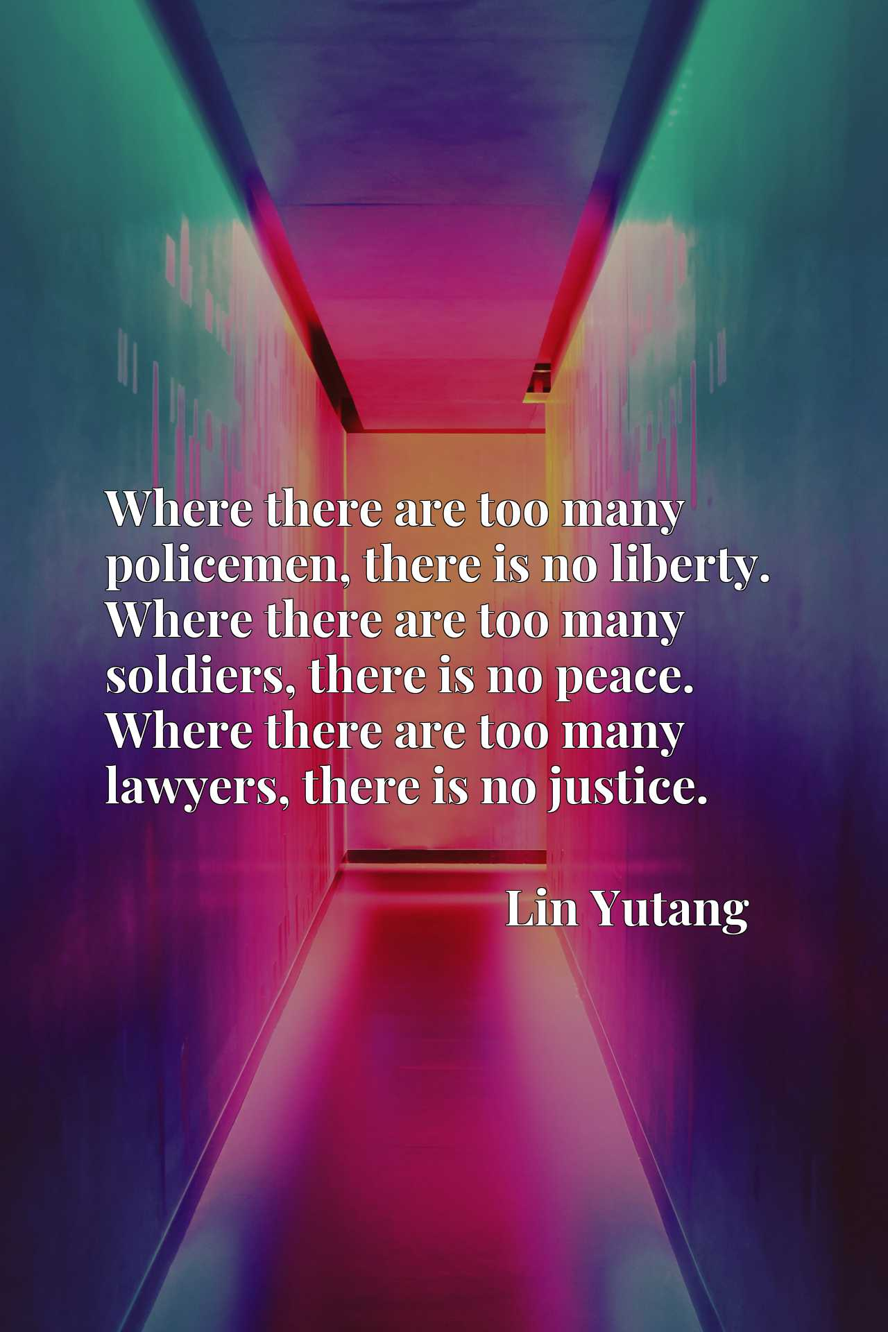 Where there are too many policemen, there is no liberty. Where there are too many soldiers, there is no peace. Where there are too many lawyers, there is no justice.