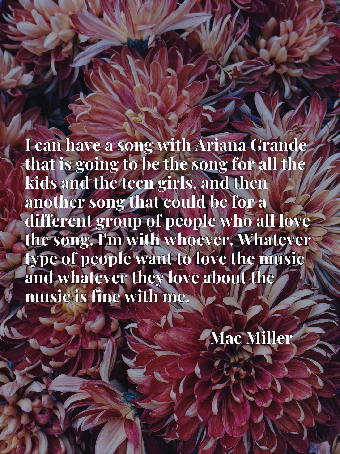 I can have a song with Ariana Grande that is going to be the song for all the kids and the teen girls, and then another song that could be for a different group of people who all love the song. I'm with whoever. Whatever type of people want to love the music and whatever they love about the music is fine with me.