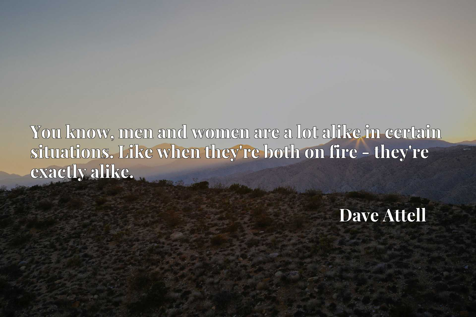 You know, men and women are a lot alike in certain situations. Like when they're both on fire - they're exactly alike.