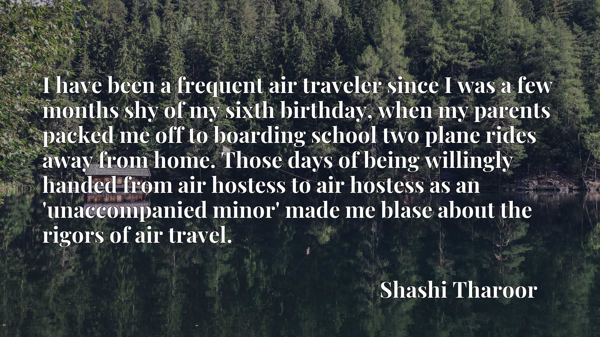 I have been a frequent air traveler since I was a few months shy of my sixth birthday, when my parents packed me off to boarding school two plane rides away from home. Those days of being willingly handed from air hostess to air hostess as an 'unaccompanied minor' made me blase about the rigors of air travel.