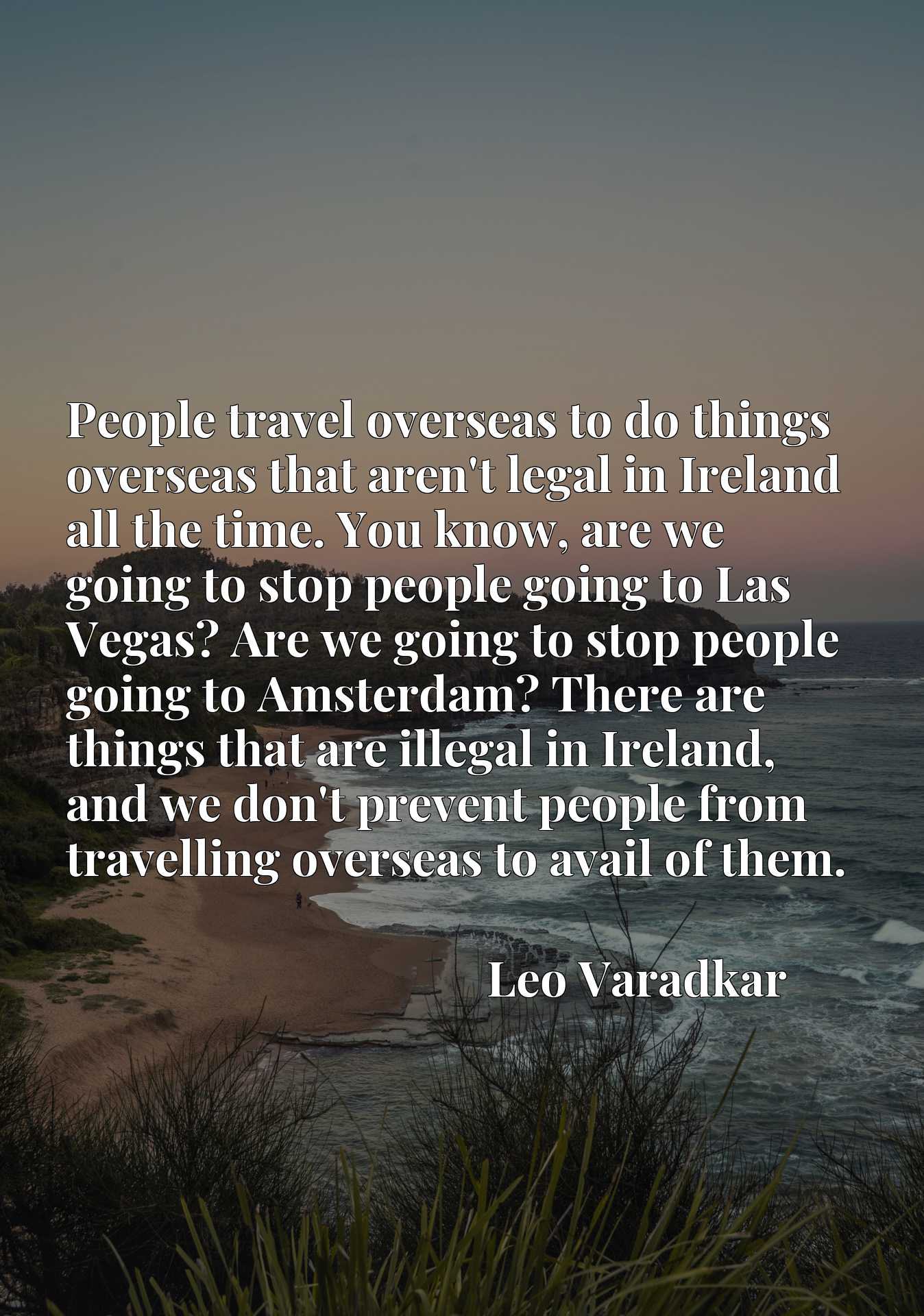 People travel overseas to do things overseas that aren't legal in Ireland all the time. You know, are we going to stop people going to Las Vegas? Are we going to stop people going to Amsterdam? There are things that are illegal in Ireland, and we don't prevent people from travelling overseas to avail of them.