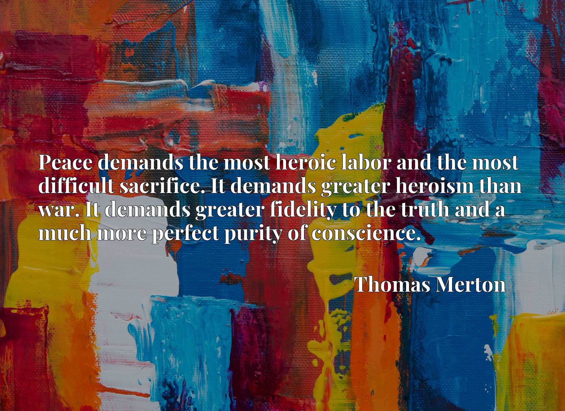 Peace demands the most heroic labor and the most difficult sacrifice. It demands greater heroism than war. It demands greater fidelity to the truth and a much more perfect purity of conscience.