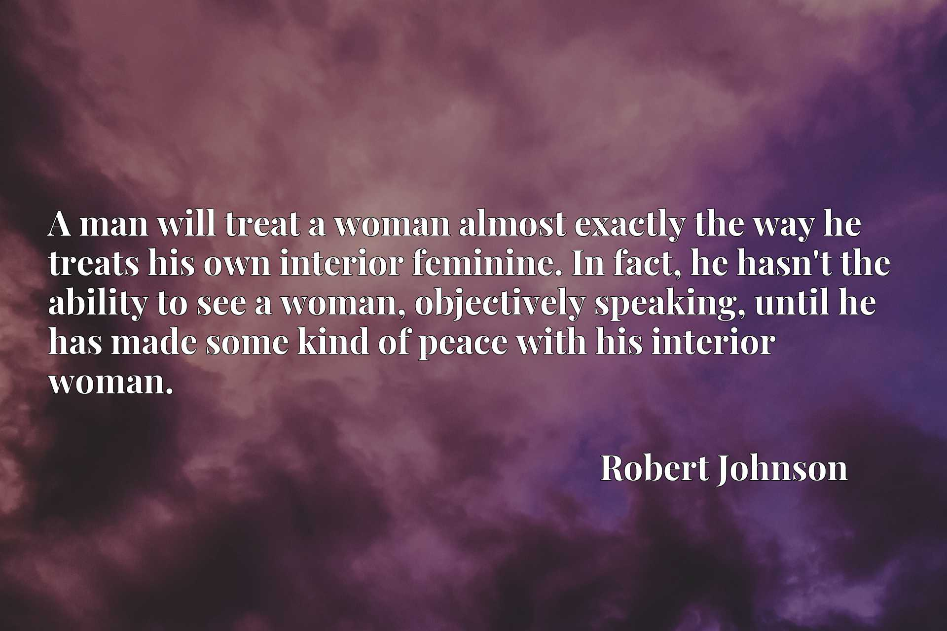 A man will treat a woman almost exactly the way he treats his own interior feminine. In fact, he hasn't the ability to see a woman, objectively speaking, until he has made some kind of peace with his interior woman.