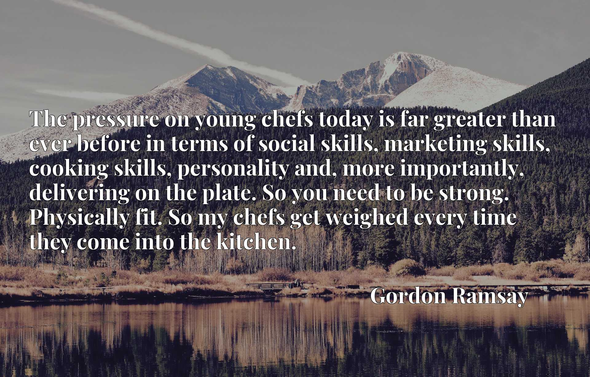 The pressure on young chefs today is far greater than ever before in terms of social skills, marketing skills, cooking skills, personality and, more importantly, delivering on the plate. So you need to be strong. Physically fit. So my chefs get weighed every time they come into the kitchen.