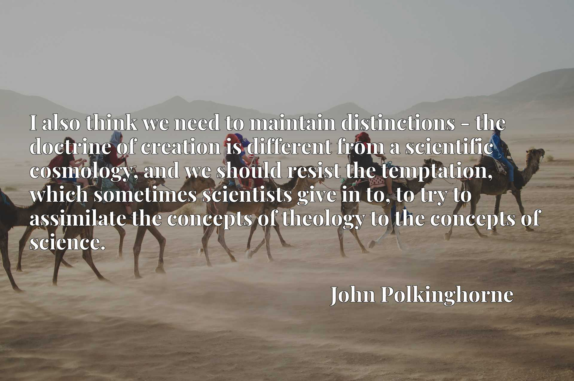 I also think we need to maintain distinctions - the doctrine of creation is different from a scientific cosmology, and we should resist the temptation, which sometimes scientists give in to, to try to assimilate the concepts of theology to the concepts of science.