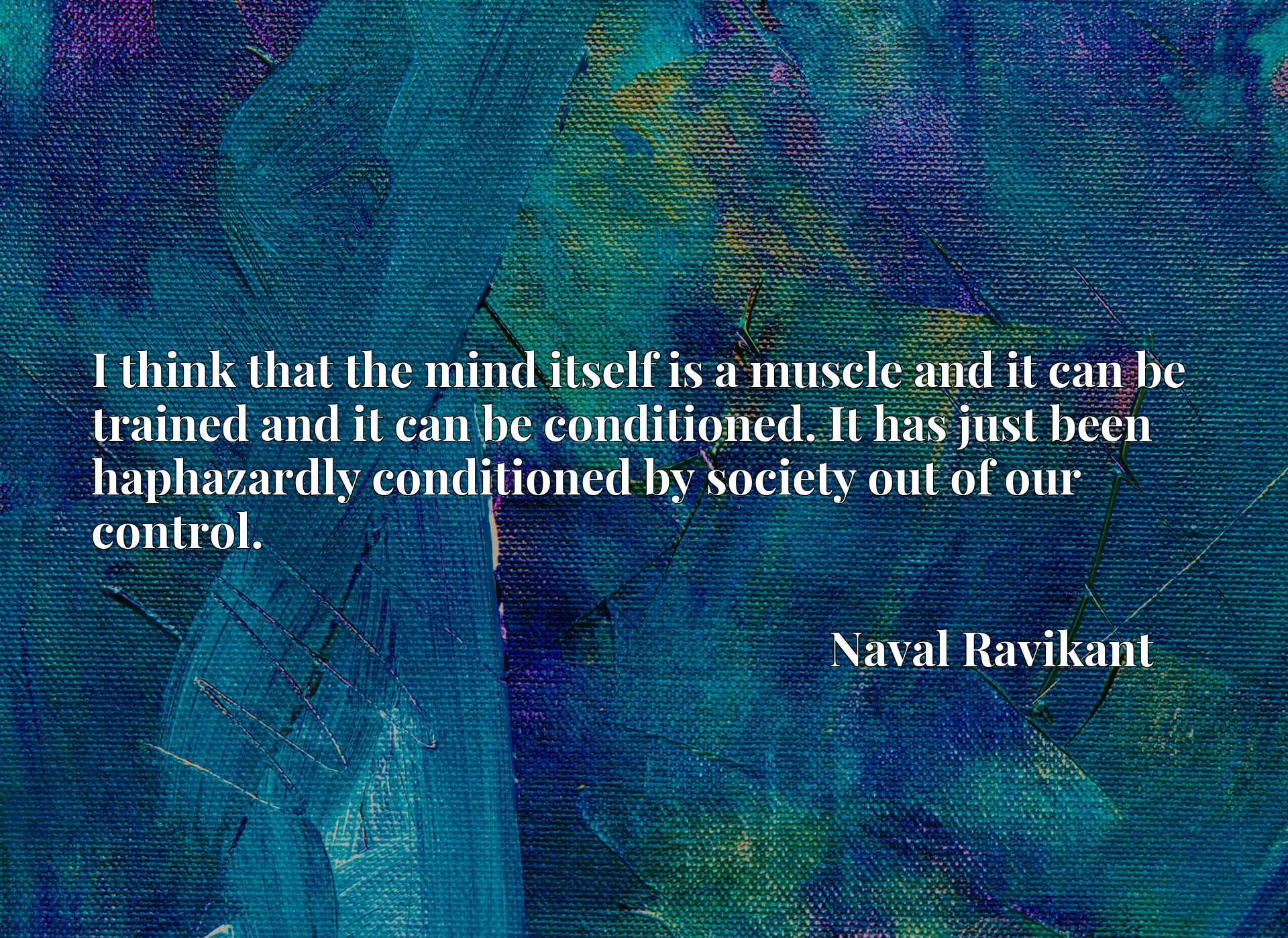 I think that the mind itself is a muscle and it can be trained and it can be conditioned. It has just been haphazardly conditioned by society out of our control.