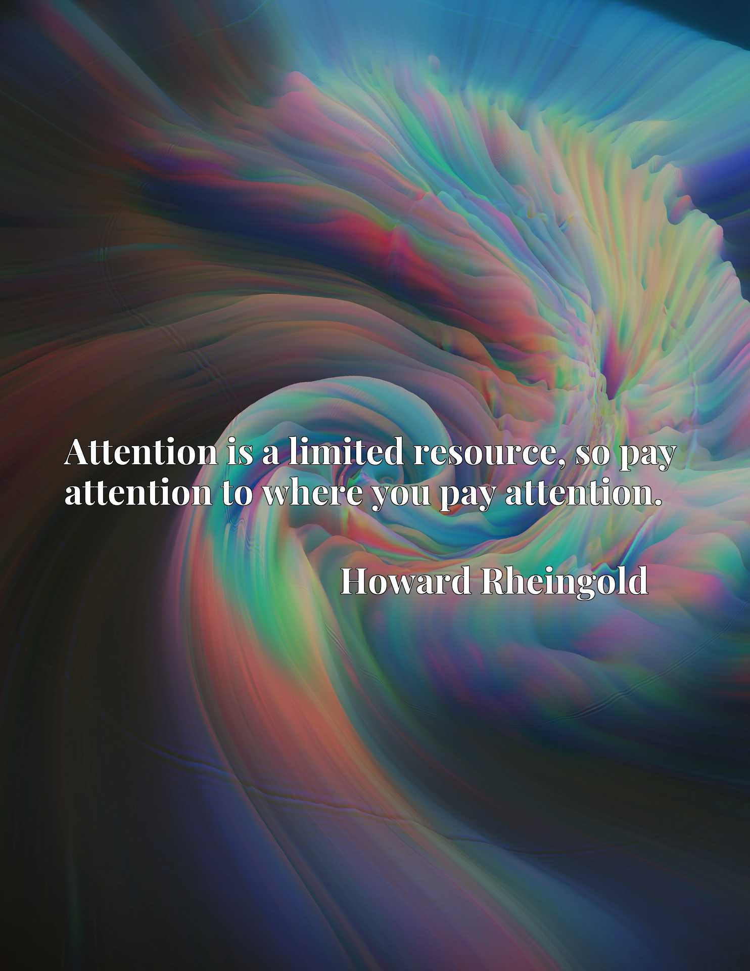 Attention is a limited resource, so pay attention to where you pay attention.