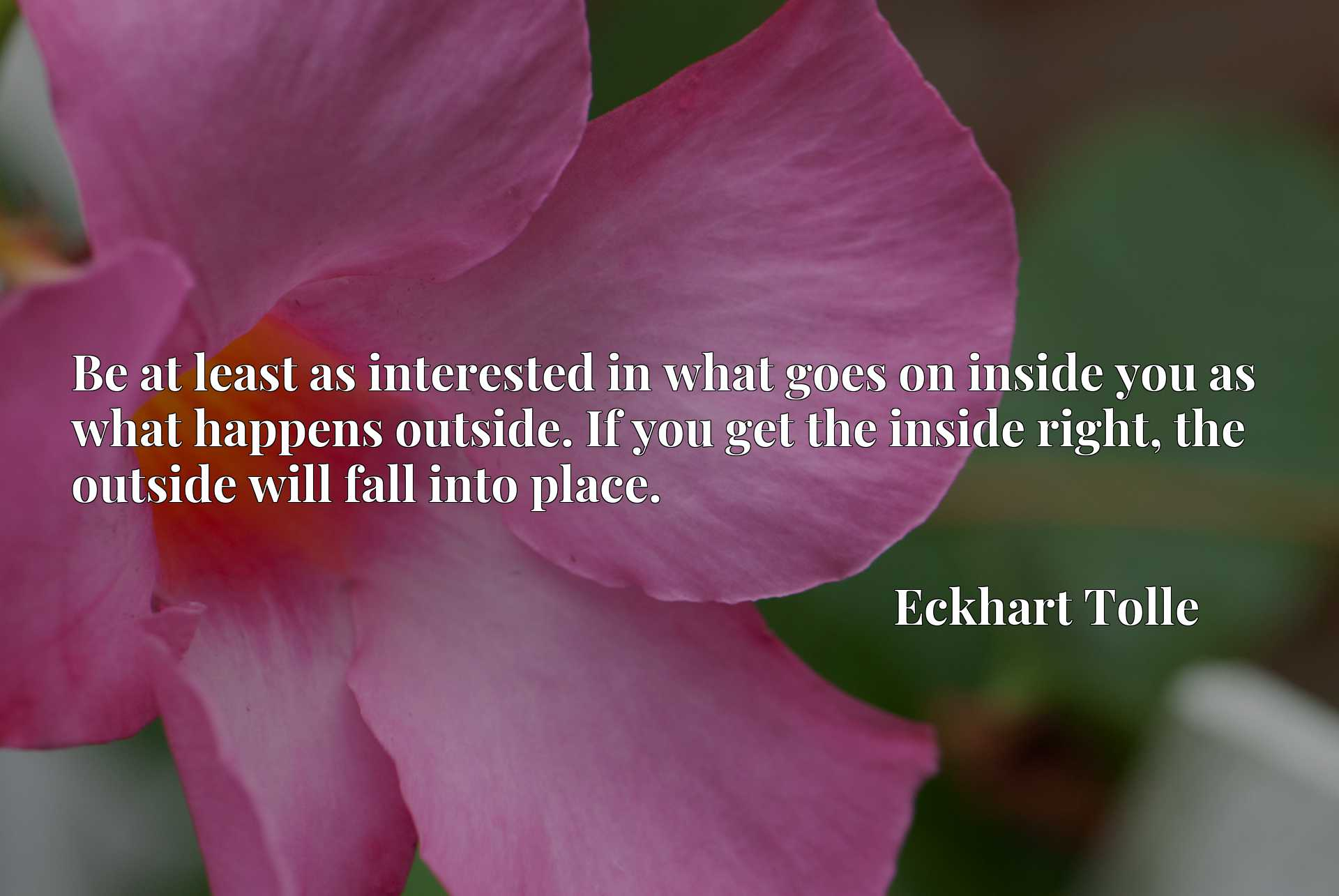 Be at least as interested in what goes on inside you as what happens outside. If you get the inside right, the outside will fall into place.
