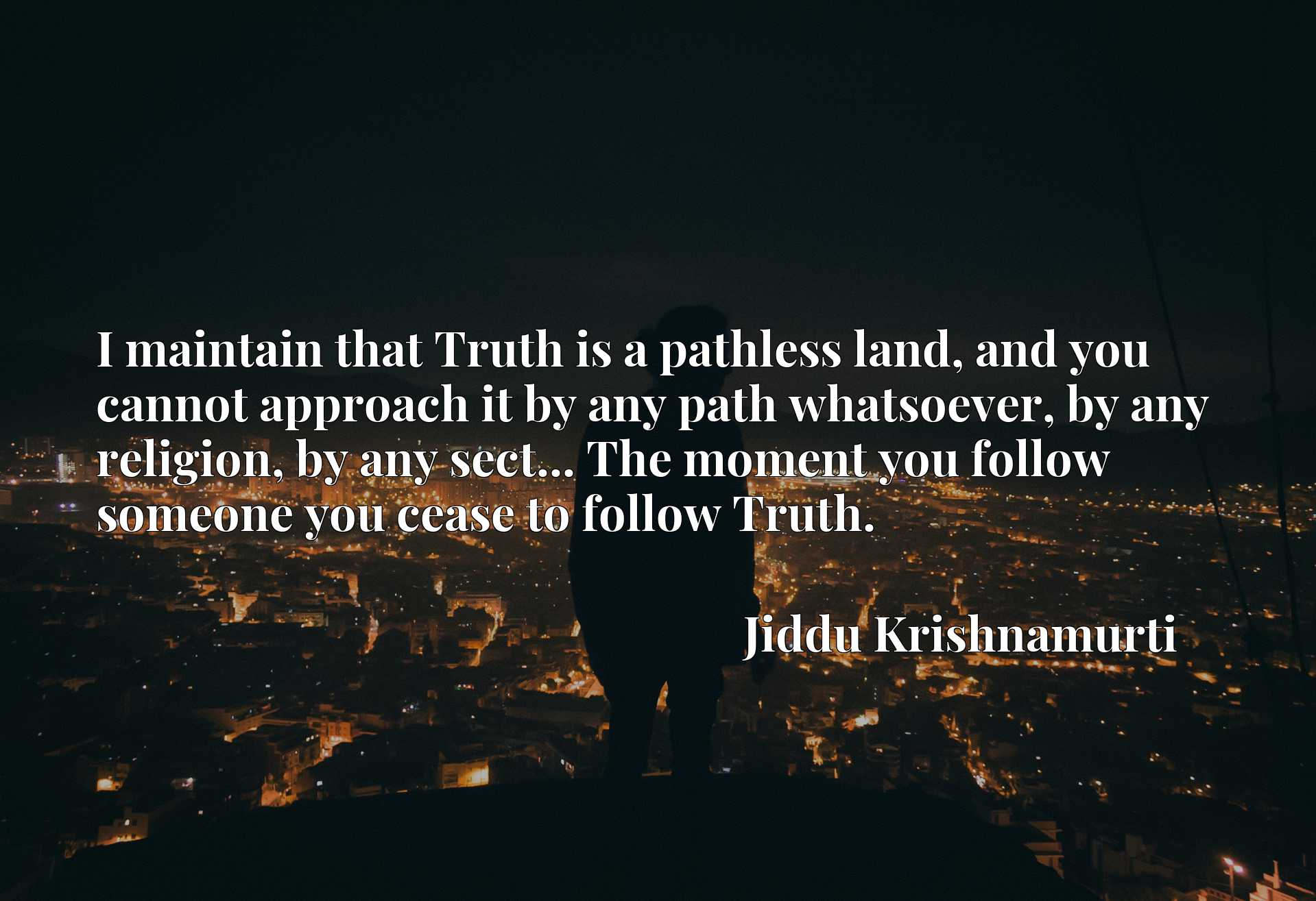 I maintain that Truth is a pathless land, and you cannot approach it by any path whatsoever, by any religion, by any sect... The moment you follow someone you cease to follow Truth.