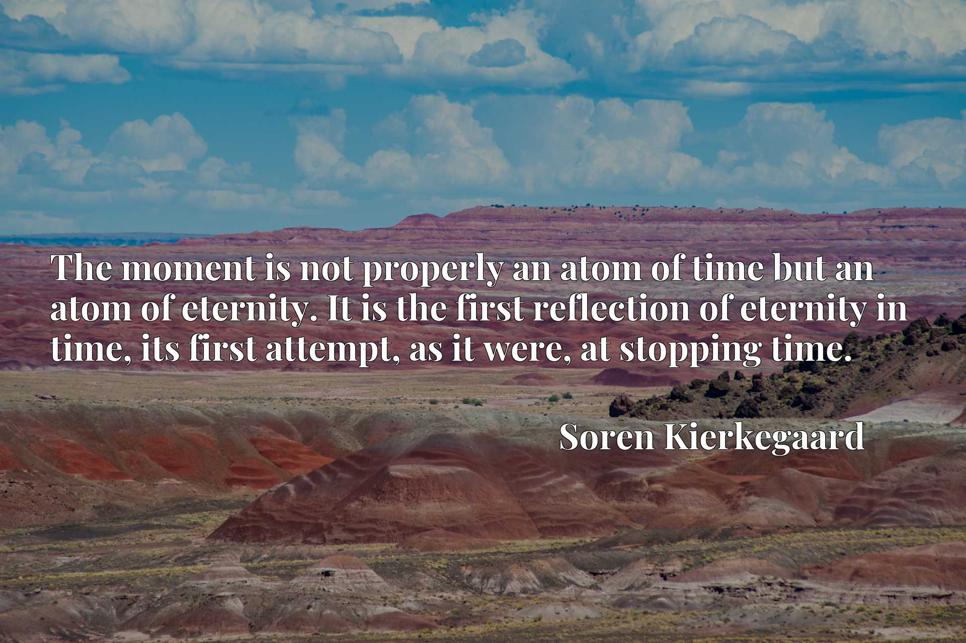 The moment is not properly an atom of time but an atom of eternity. It is the first reflection of eternity in time, its first attempt, as it were, at stopping time.