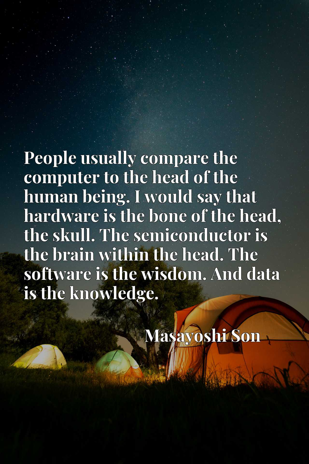 People usually compare the computer to the head of the human being. I would say that hardware is the bone of the head, the skull. The semiconductor is the brain within the head. The software is the wisdom. And data is the knowledge.