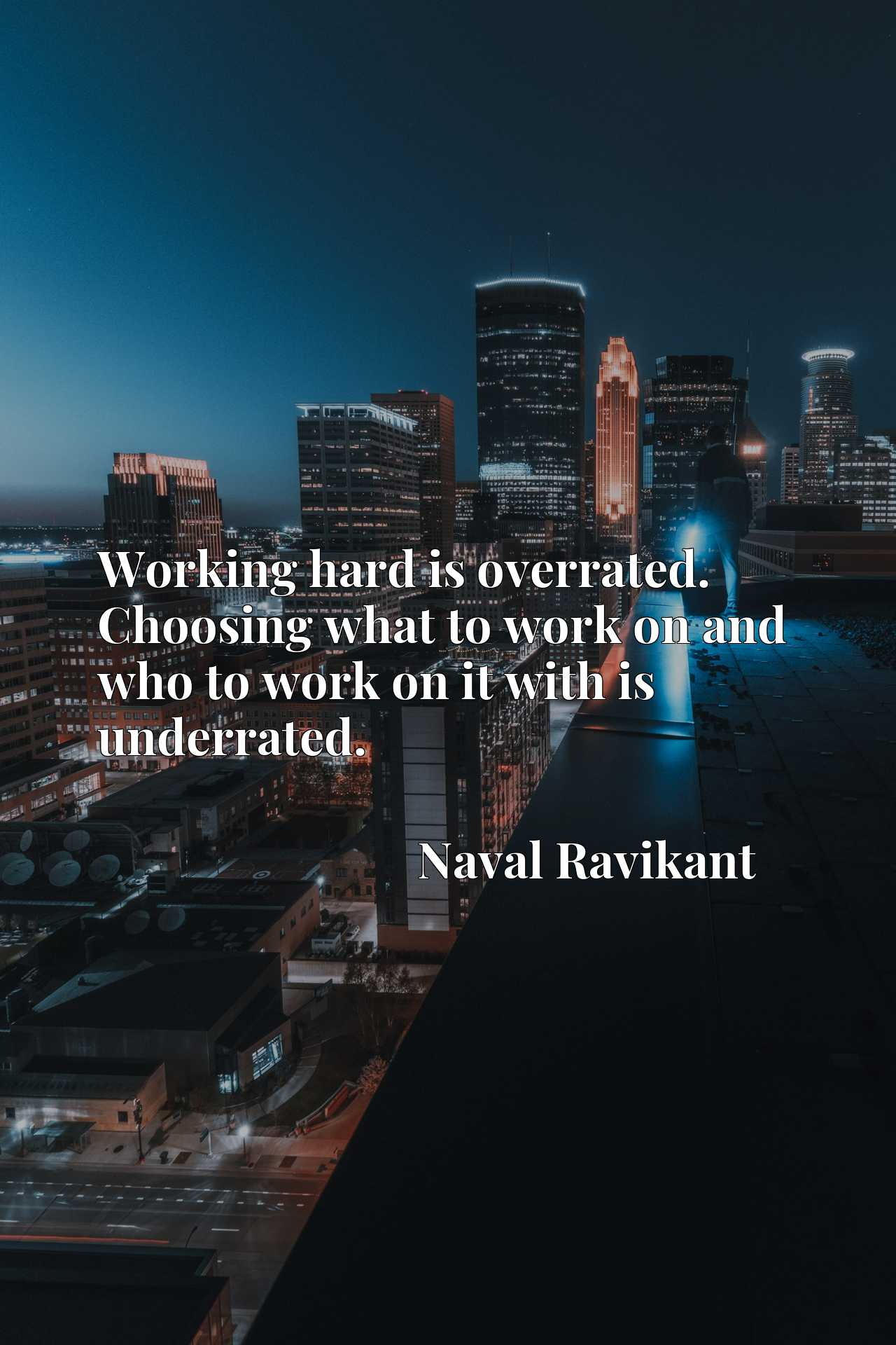 Working hard is overrated. Choosing what to work on and who to work on it with is underrated.