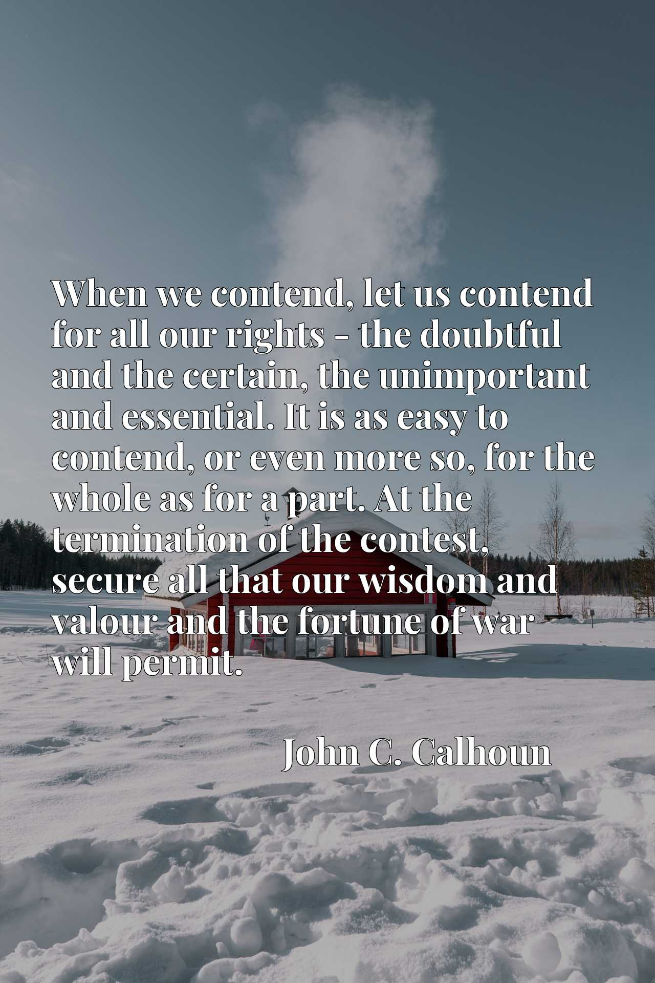 When we contend, let us contend for all our rights - the doubtful and the certain, the unimportant and essential. It is as easy to contend, or even more so, for the whole as for a part. At the termination of the contest, secure all that our wisdom and valour and the fortune of war will permit.
