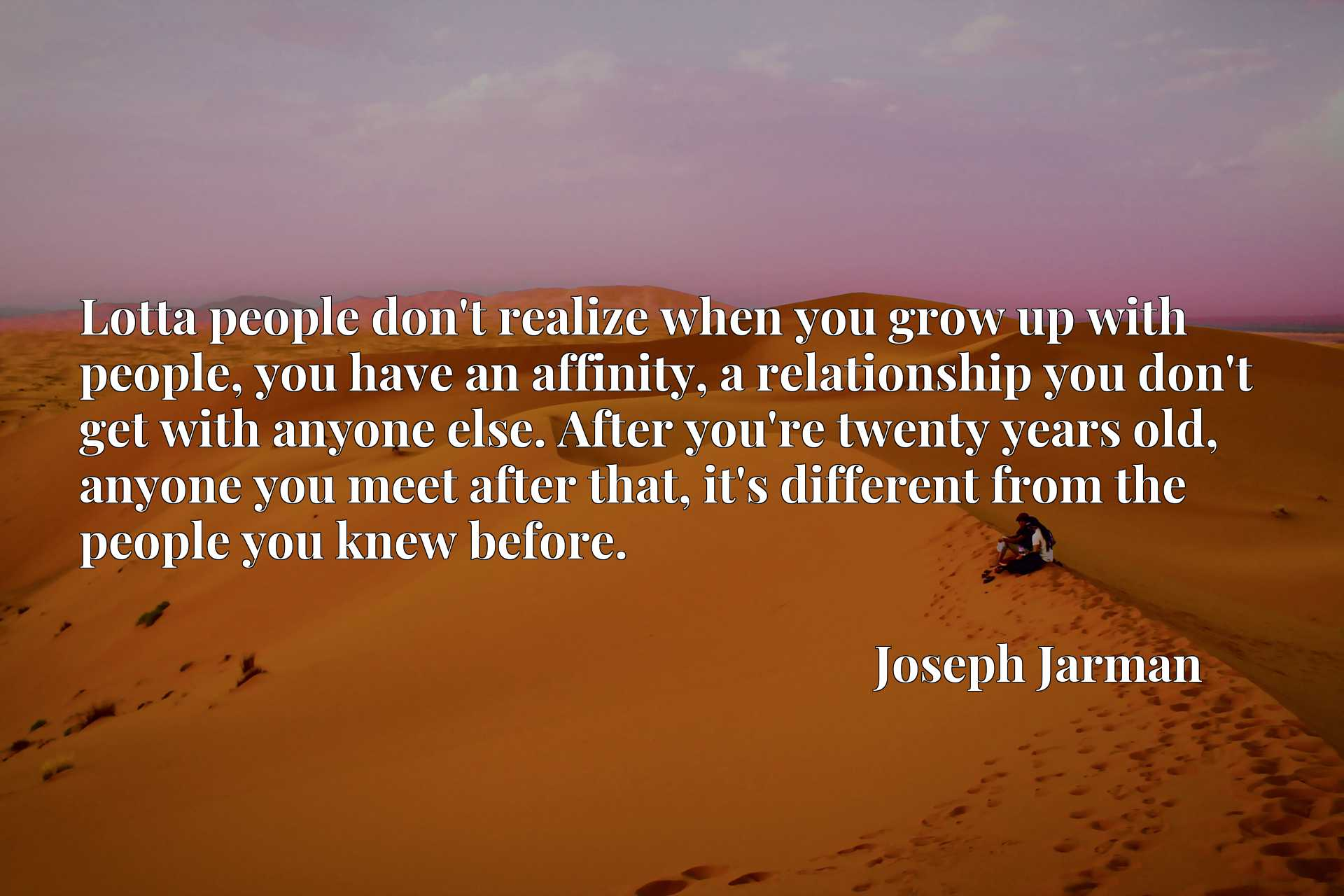 Lotta people don't realize when you grow up with people, you have an affinity, a relationship you don't get with anyone else. After you're twenty years old, anyone you meet after that, it's different from the people you knew before.