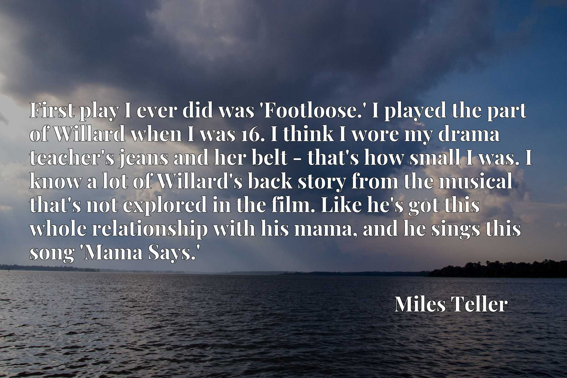 First play I ever did was 'Footloose.' I played the part of Willard when I was 16. I think I wore my drama teacher's jeans and her belt - that's how small I was. I know a lot of Willard's back story from the musical that's not explored in the film. Like he's got this whole relationship with his mama, and he sings this song 'Mama Says.'