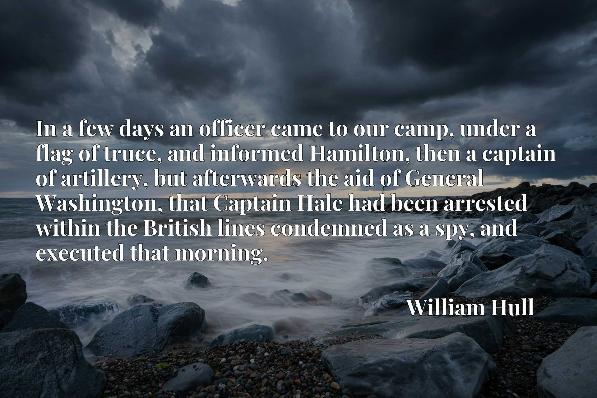 In a few days an officer came to our camp, under a flag of truce, and informed Hamilton, then a captain of artillery, but afterwards the aid of General Washington, that Captain Hale had been arrested within the British lines condemned as a spy, and executed that morning.