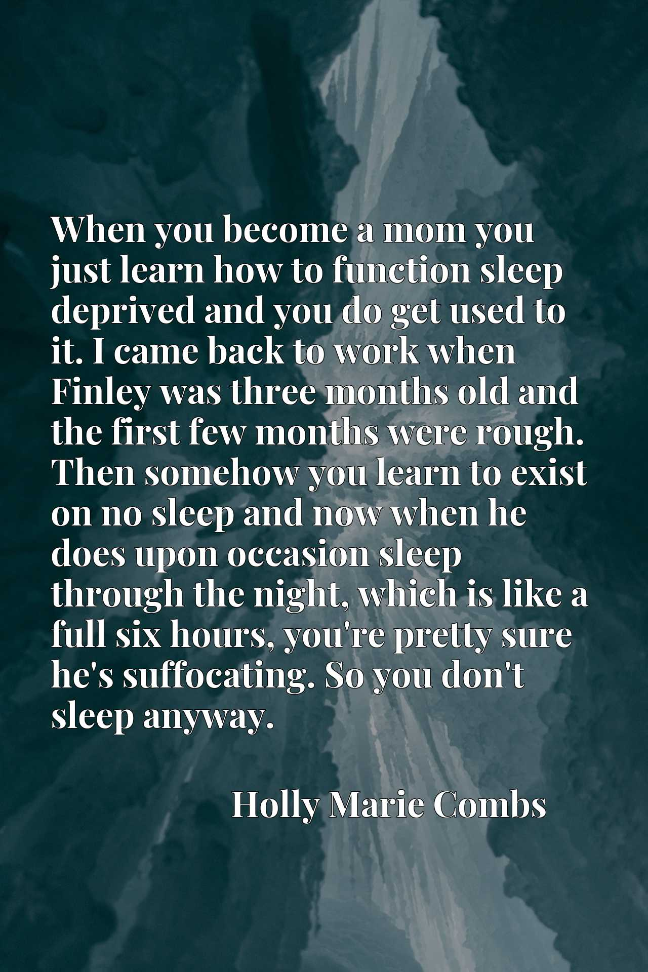 When you become a mom you just learn how to function sleep deprived and you do get used to it. I came back to work when Finley was three months old and the first few months were rough. Then somehow you learn to exist on no sleep and now when he does upon occasion sleep through the night, which is like a full six hours, you're pretty sure he's suffocating. So you don't sleep anyway.