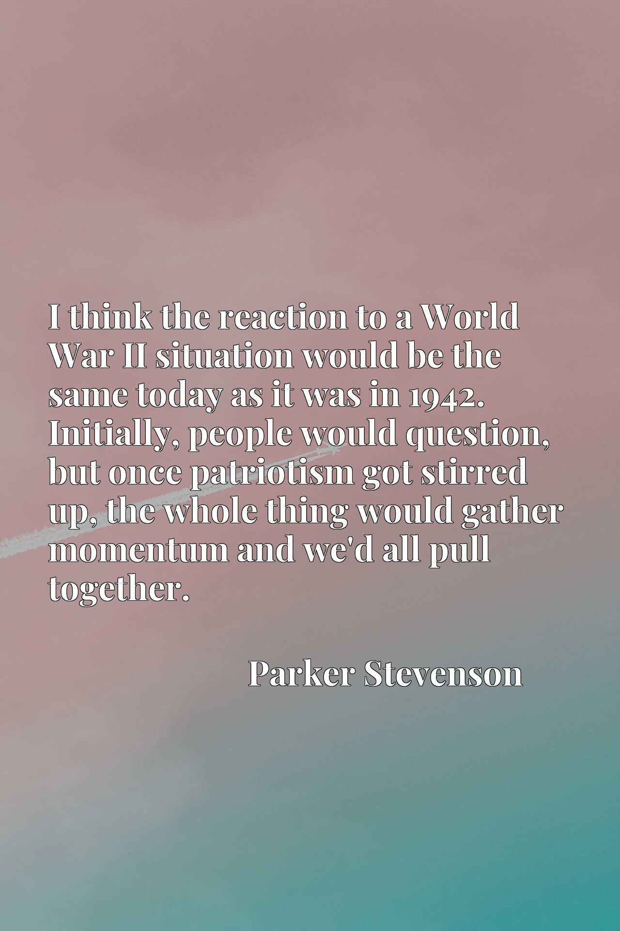 I think the reaction to a World War II situation would be the same today as it was in 1942. Initially, people would question, but once patriotism got stirred up, the whole thing would gather momentum and we'd all pull together.