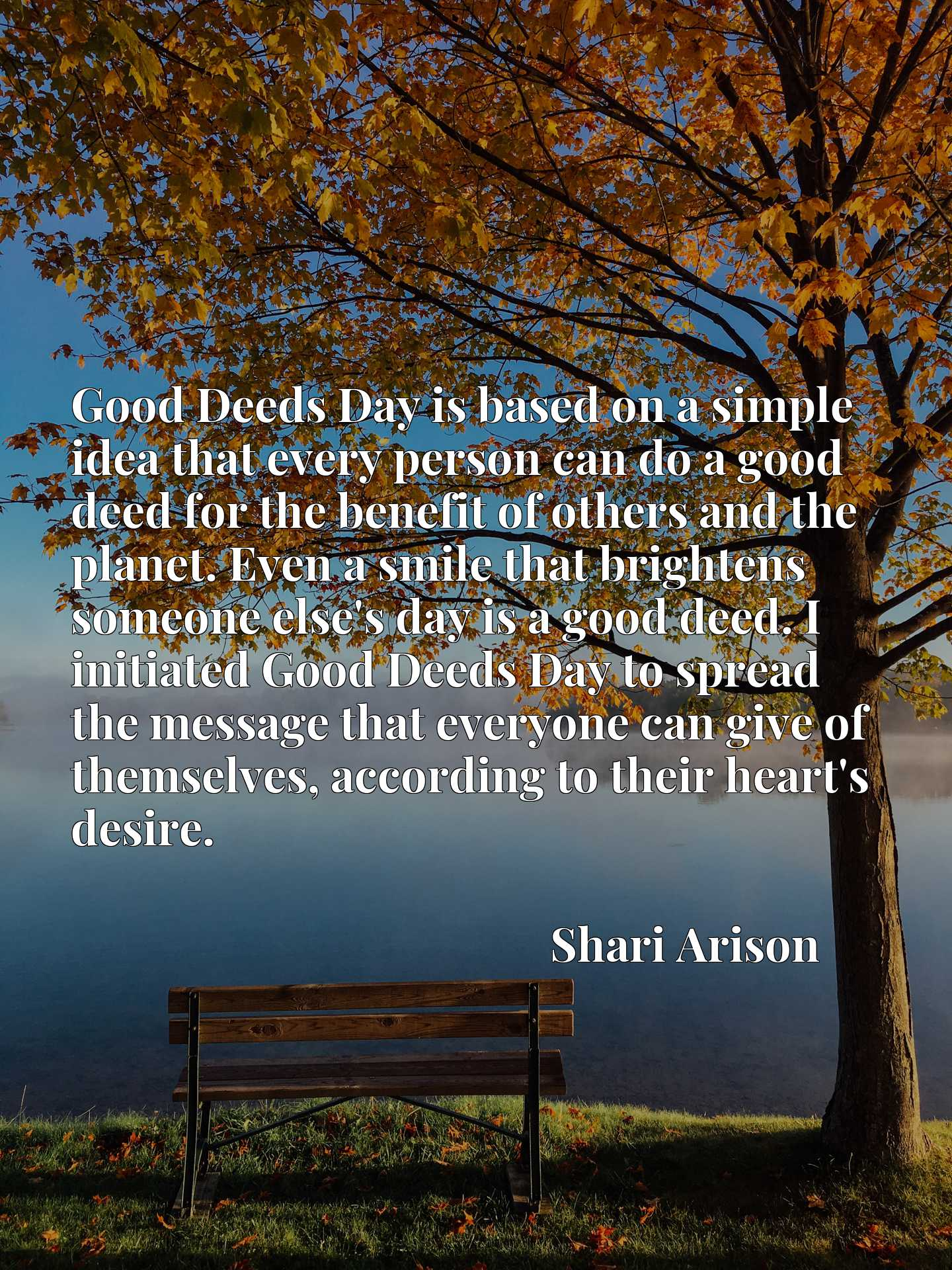 Good Deeds Day is based on a simple idea that every person can do a good deed for the benefit of others and the planet. Even a smile that brightens someone else's day is a good deed. I initiated Good Deeds Day to spread the message that everyone can give of themselves, according to their heart's desire.
