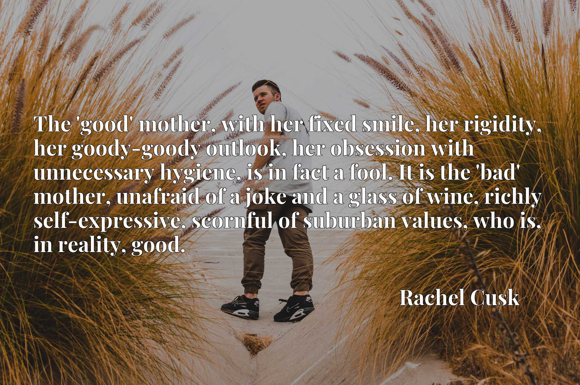 The 'good' mother, with her fixed smile, her rigidity, her goody-goody outlook, her obsession with unnecessary hygiene, is in fact a fool. It is the 'bad' mother, unafraid of a joke and a glass of wine, richly self-expressive, scornful of suburban values, who is, in reality, good.