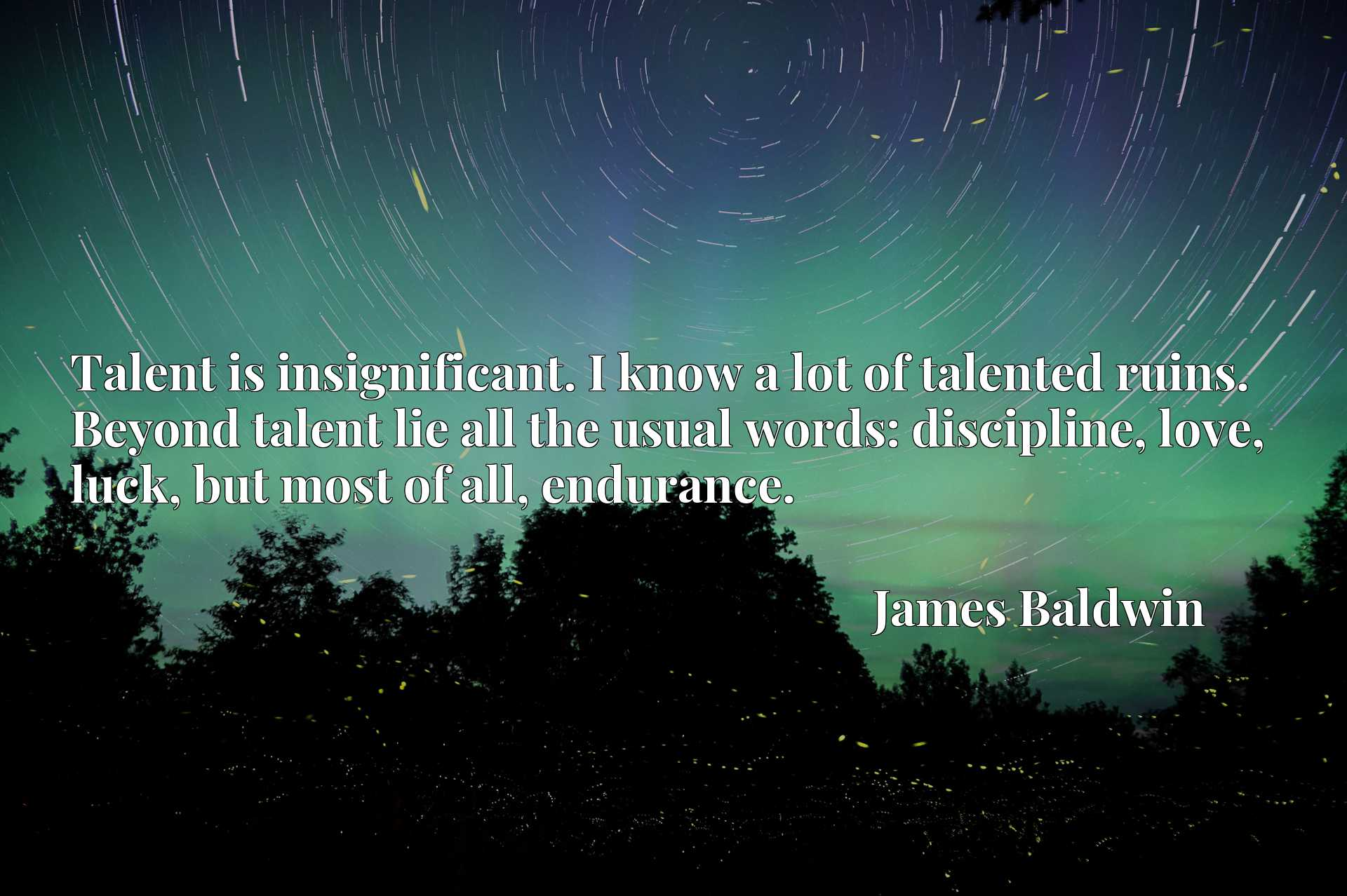 Talent is insignificant. I know a lot of talented ruins. Beyond talent lie all the usual words: discipline, love, luck, but most of all, endurance.