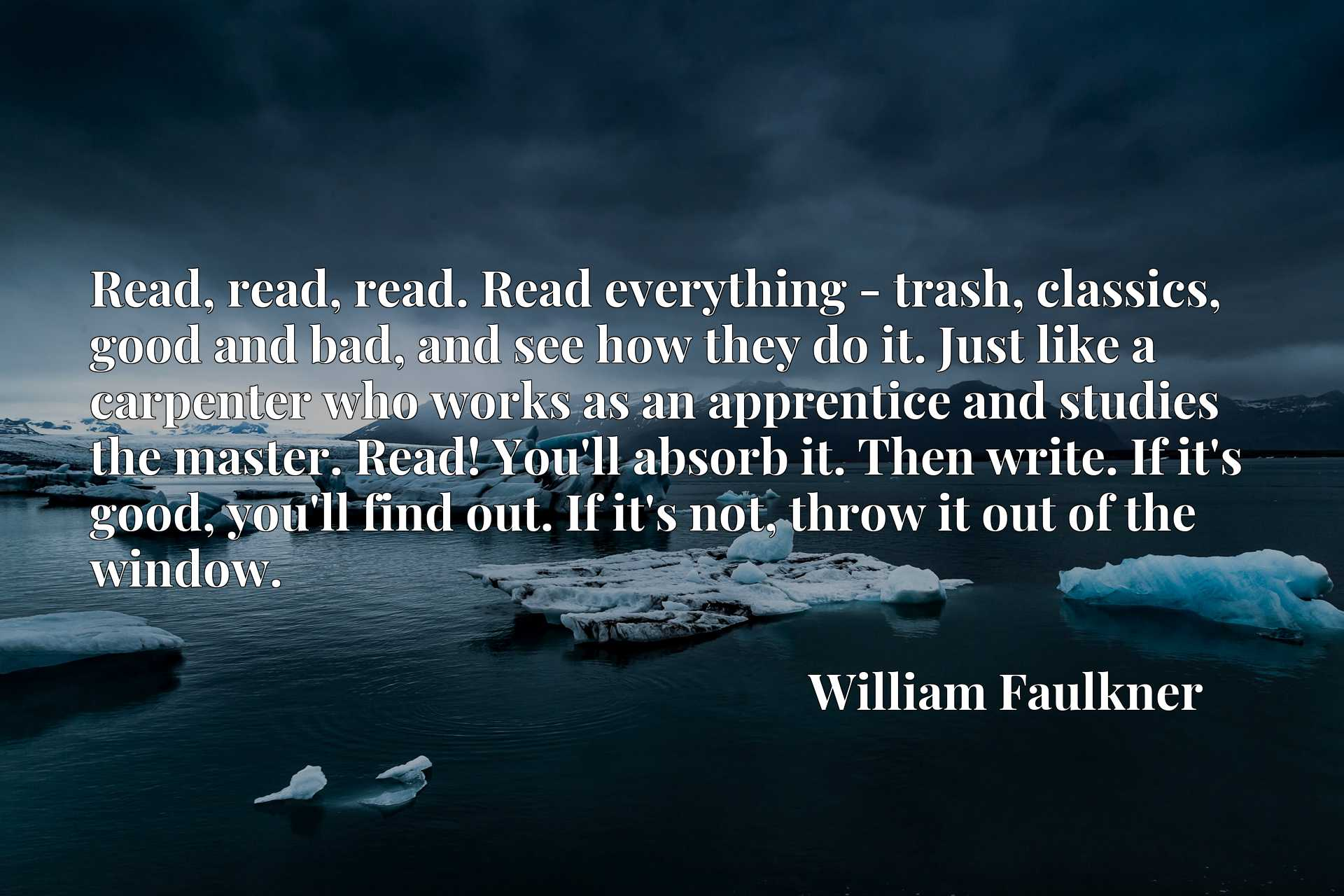 Read, read, read. Read everything - trash, classics, good and bad, and see how they do it. Just like a carpenter who works as an apprentice and studies the master. Read! You'll absorb it. Then write. If it's good, you'll find out. If it's not, throw it out of the window.