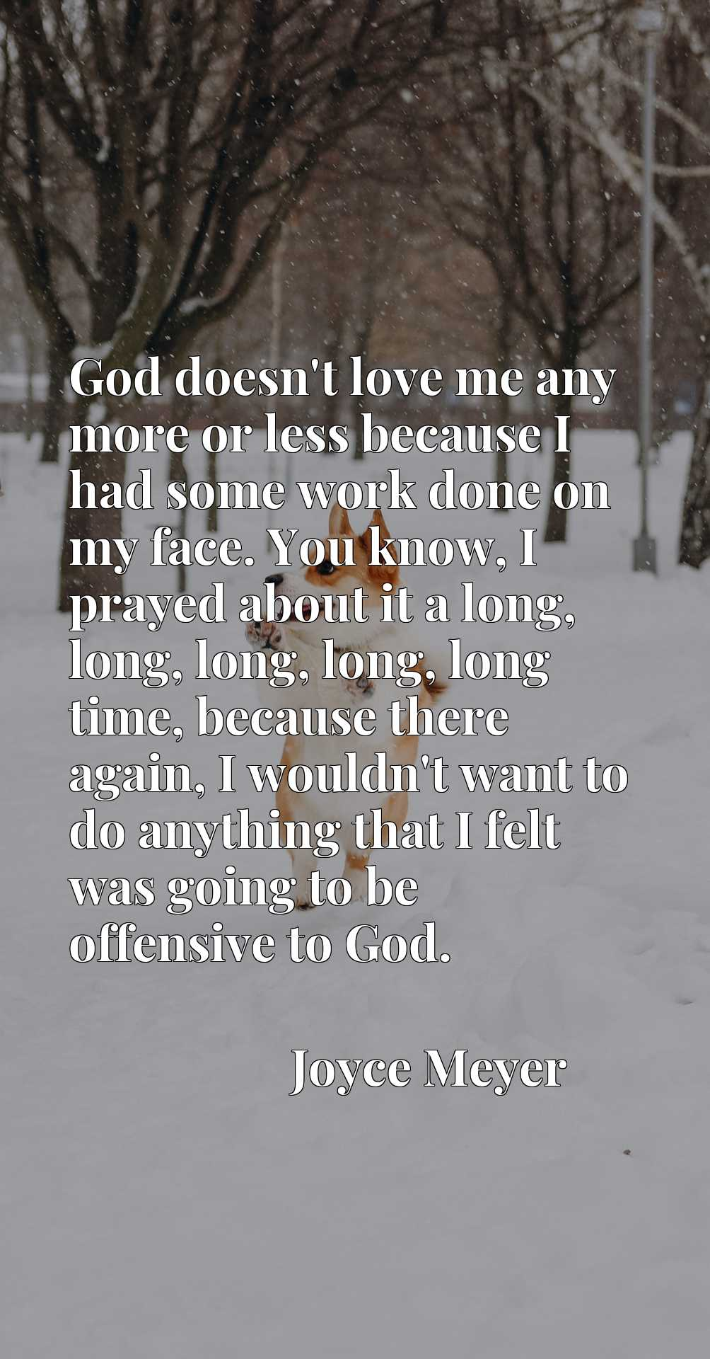 God doesn't love me any more or less because I had some work done on my face. You know, I prayed about it a long, long, long, long, long time, because there again, I wouldn't want to do anything that I felt was going to be offensive to God.