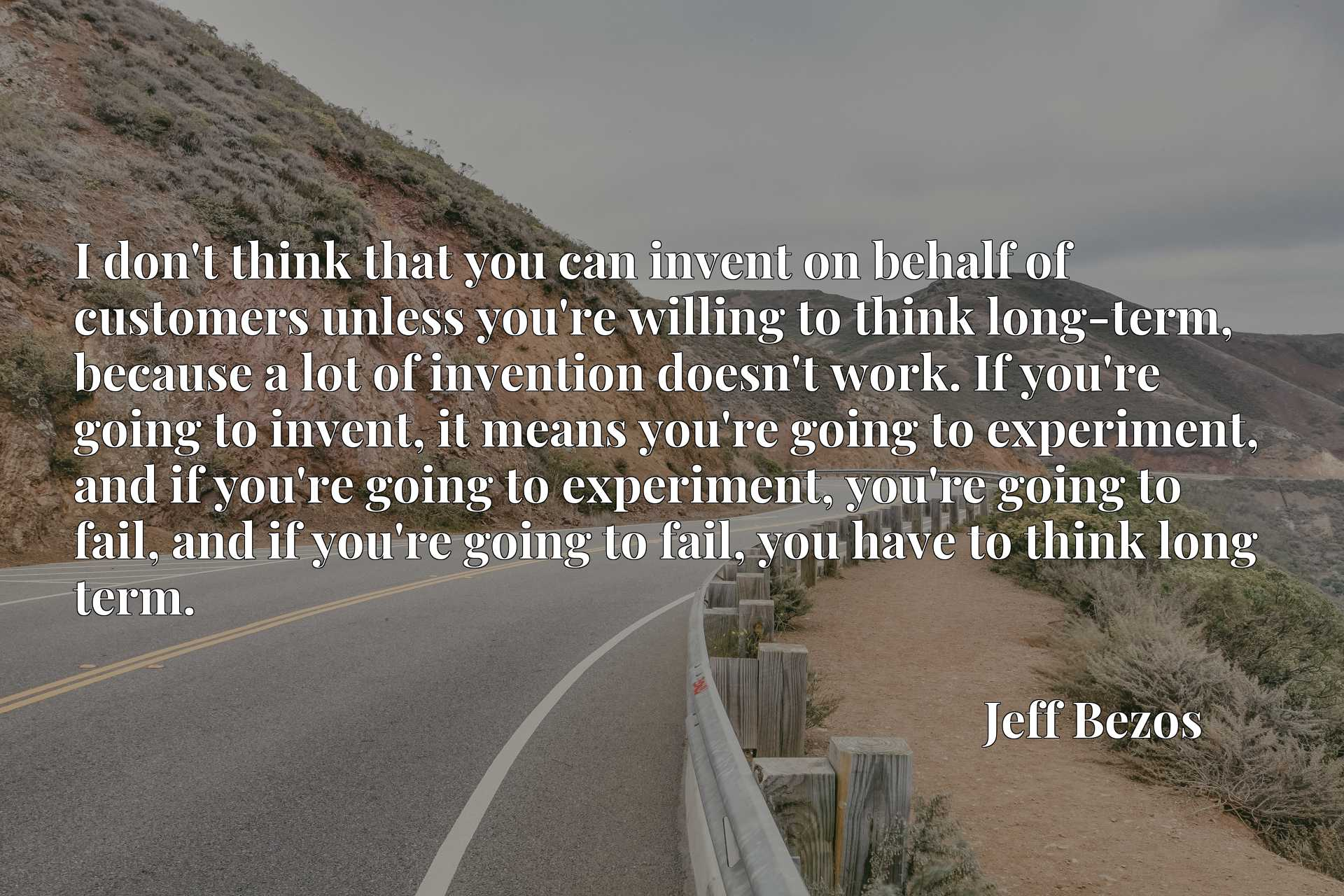 I don't think that you can invent on behalf of customers unless you're willing to think long-term, because a lot of invention doesn't work. If you're going to invent, it means you're going to experiment, and if you're going to experiment, you're going to fail, and if you're going to fail, you have to think long term.