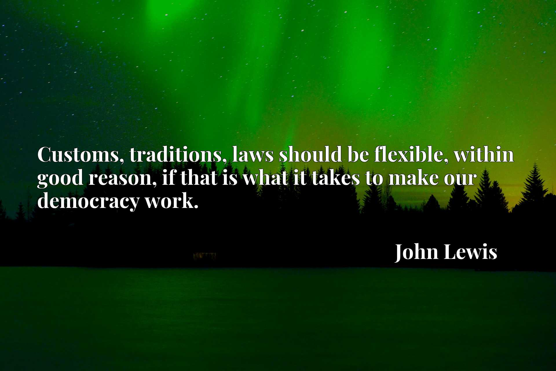 Customs, traditions, laws should be flexible, within good reason, if that is what it takes to make our democracy work.