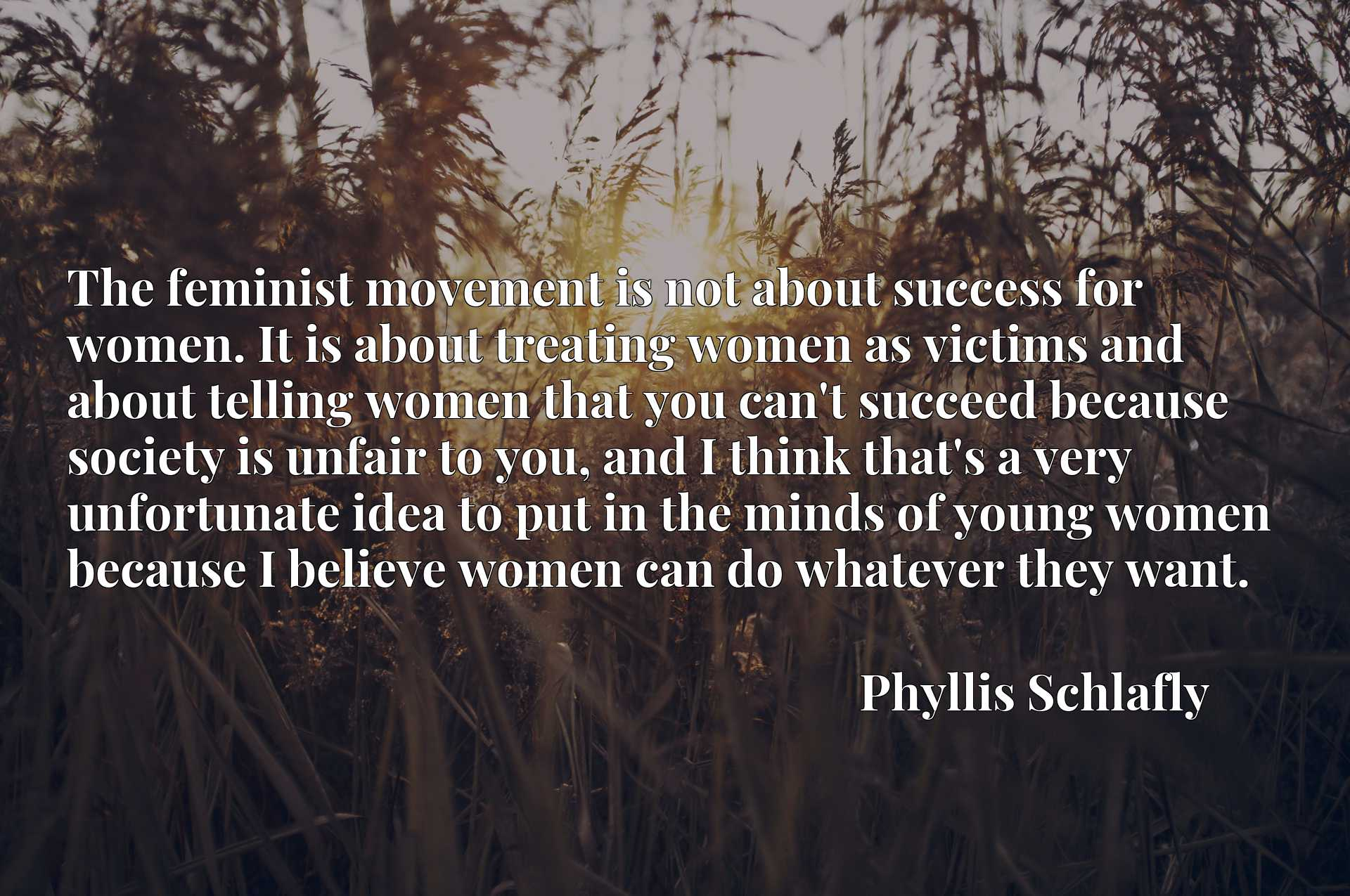 The feminist movement is not about success for women. It is about treating women as victims and about telling women that you can't succeed because society is unfair to you, and I think that's a very unfortunate idea to put in the minds of young women because I believe women can do whatever they want.