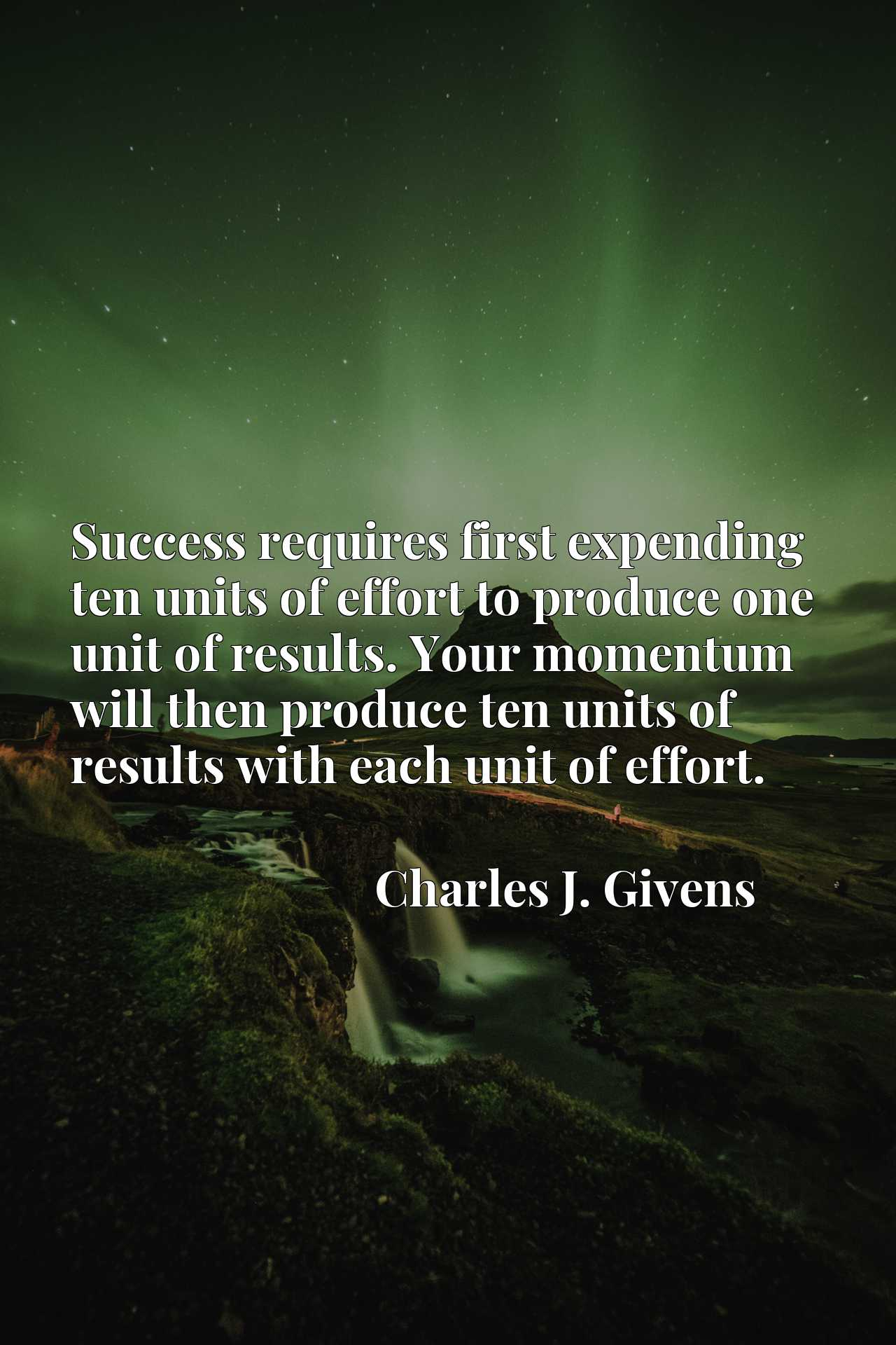 Success requires first expending ten units of effort to produce one unit of results. Your momentum will then produce ten units of results with each unit of effort.