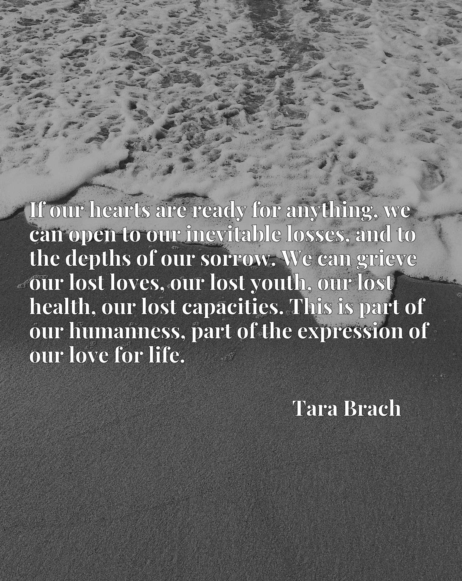 If our hearts are ready for anything, we can open to our inevitable losses, and to the depths of our sorrow. We can grieve our lost loves, our lost youth, our lost health, our lost capacities. This is part of our humanness, part of the expression of our love for life.