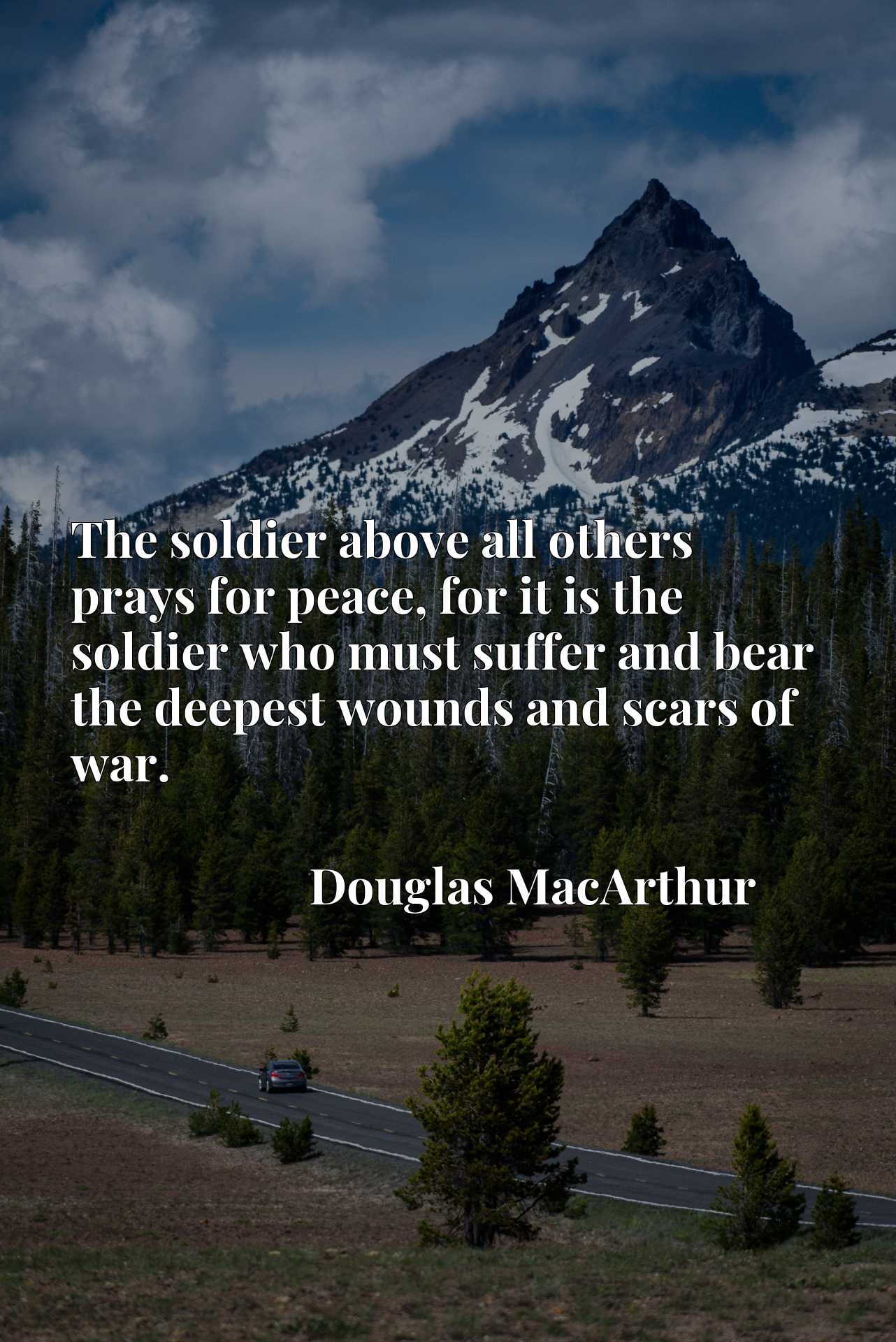 The soldier above all others prays for peace, for it is the soldier who must suffer and bear the deepest wounds and scars of war.