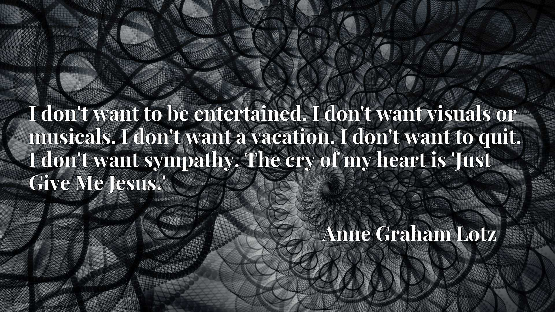 I don't want to be entertained. I don't want visuals or musicals. I don't want a vacation. I don't want to quit. I don't want sympathy. The cry of my heart is 'Just Give Me Jesus.'