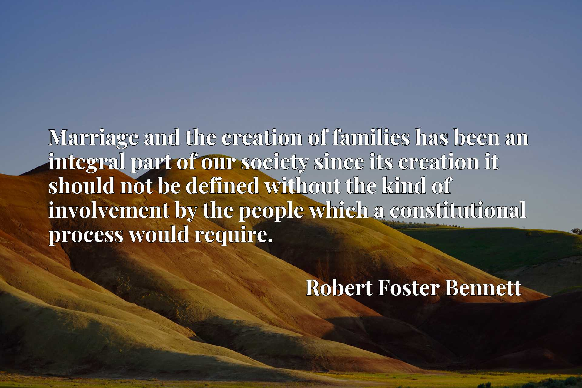 Marriage and the creation of families has been an integral part of our society since its creation it should not be defined without the kind of involvement by the people which a constitutional process would require.