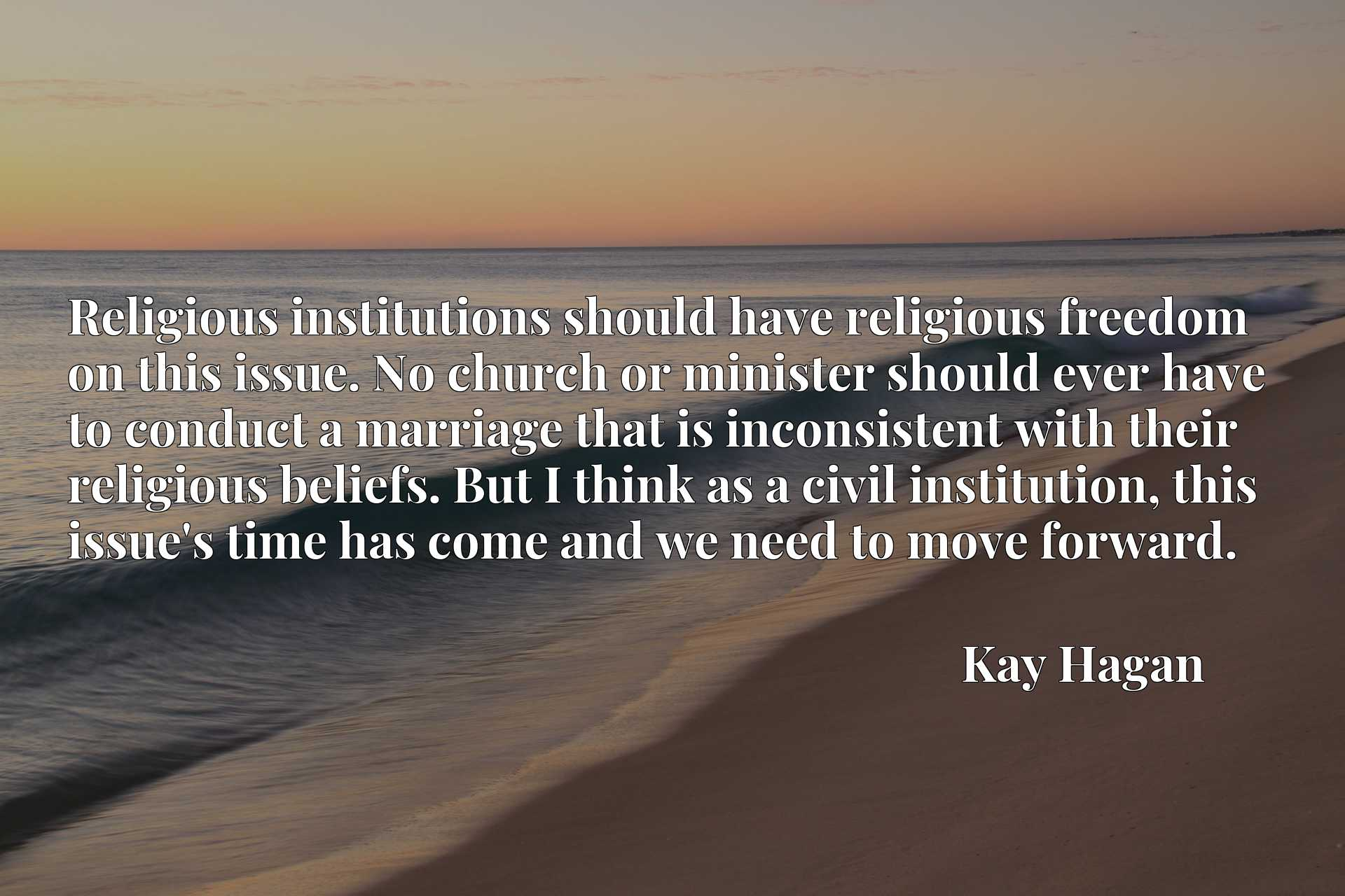 Religious institutions should have religious freedom on this issue. No church or minister should ever have to conduct a marriage that is inconsistent with their religious beliefs. But I think as a civil institution, this issue's time has come and we need to move forward.
