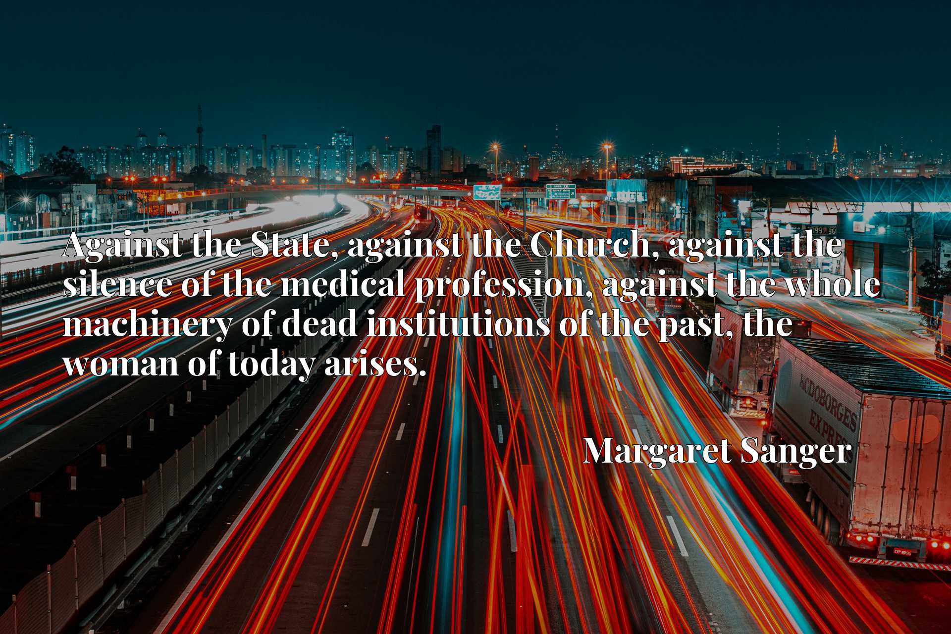 Against the State, against the Church, against the silence of the medical profession, against the whole machinery of dead institutions of the past, the woman of today arises.