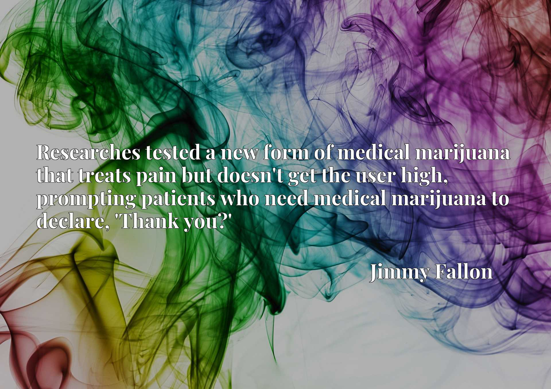 Researches tested a new form of medical marijuana that treats pain but doesn't get the user high, prompting patients who need medical marijuana to declare, 'Thank you?'