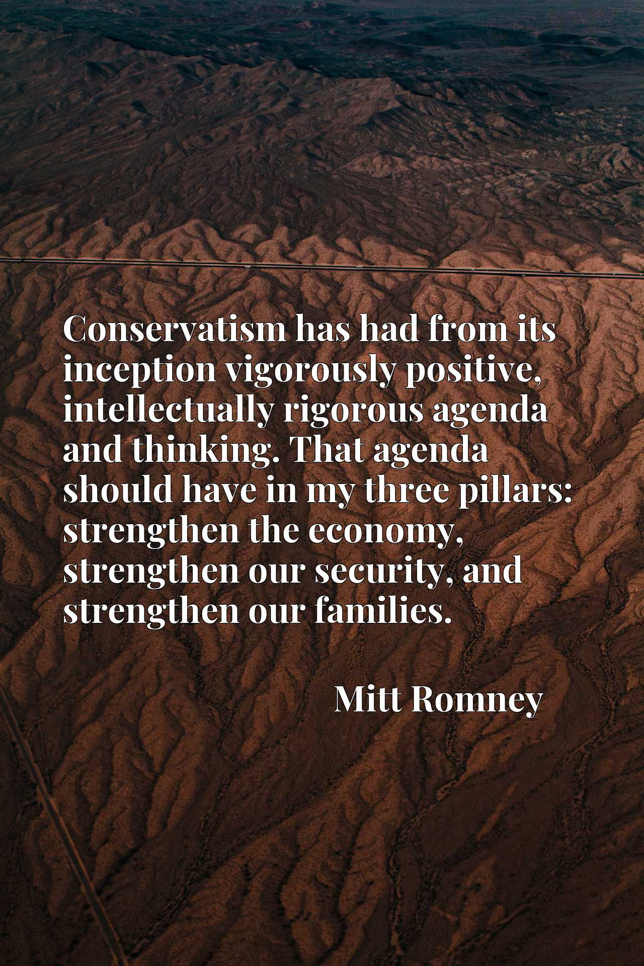Conservatism has had from its inception vigorously positive, intellectually rigorous agenda and thinking. That agenda should have in my three pillars: strengthen the economy, strengthen our security, and strengthen our families.