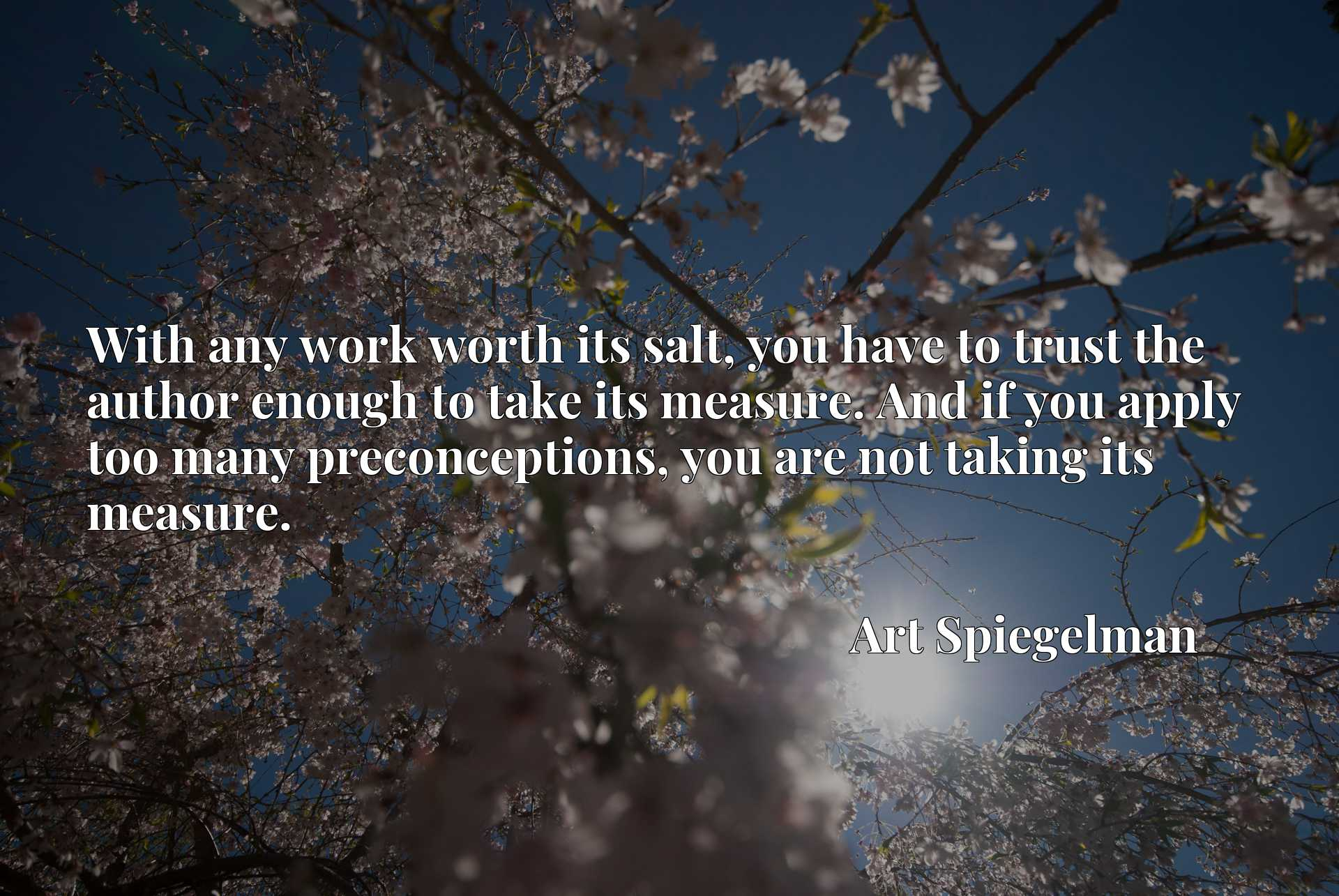With any work worth its salt, you have to trust the author enough to take its measure. And if you apply too many preconceptions, you are not taking its measure.