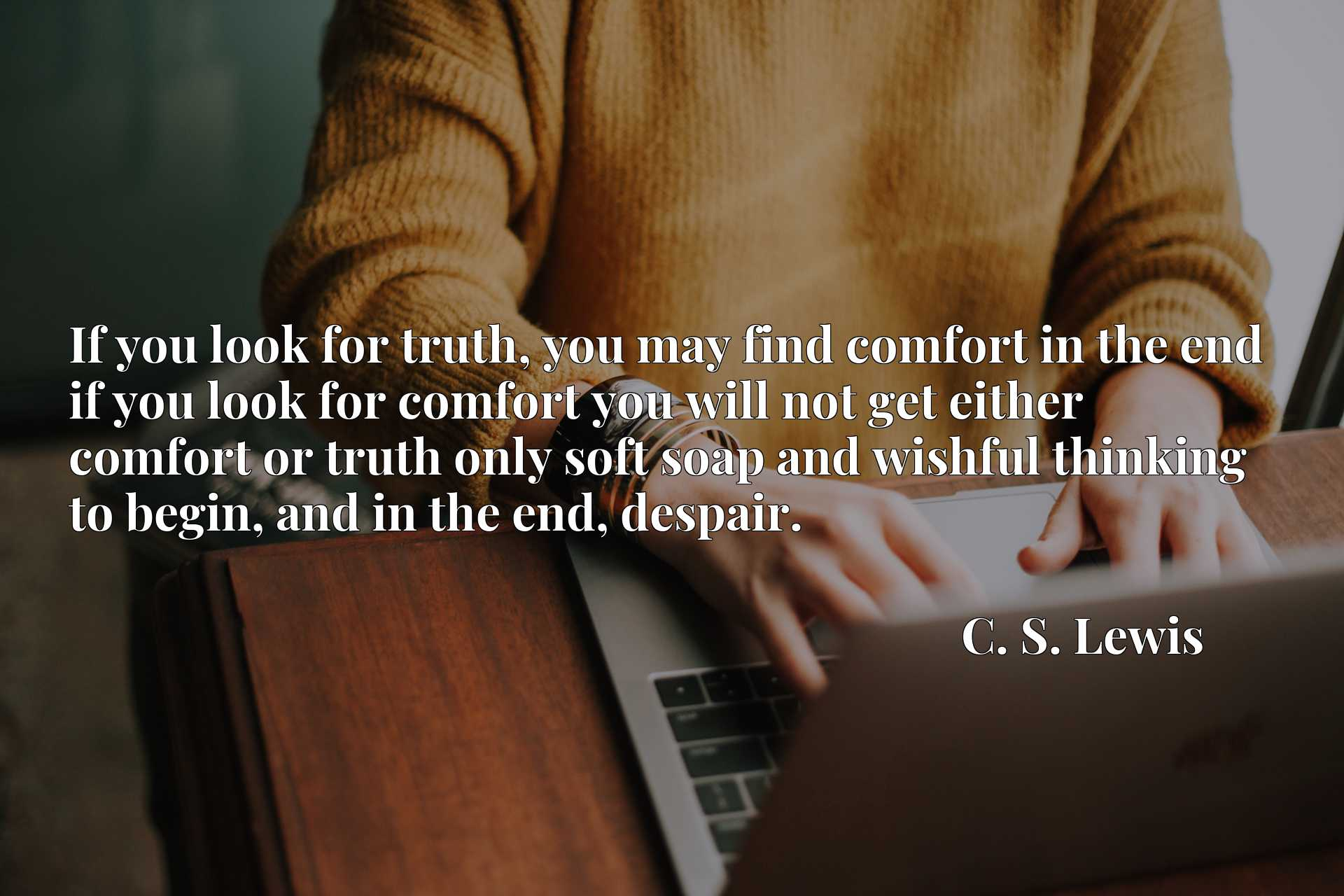 If you look for truth, you may find comfort in the end if you look for comfort you will not get either comfort or truth only soft soap and wishful thinking to begin, and in the end, despair.
