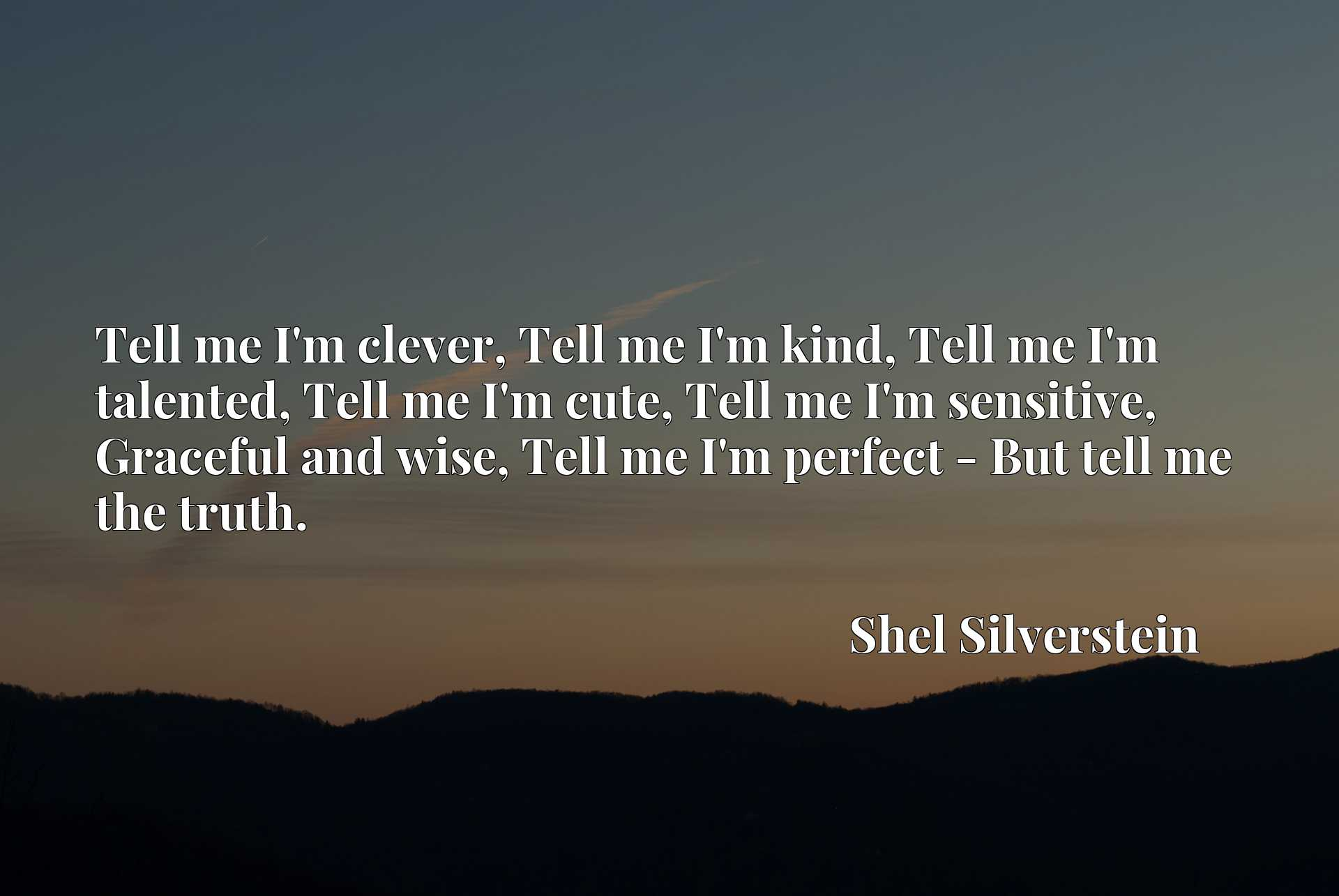Tell me I'm clever, Tell me I'm kind, Tell me I'm talented, Tell me I'm cute, Tell me I'm sensitive, Graceful and wise, Tell me I'm perfect - But tell me the truth.