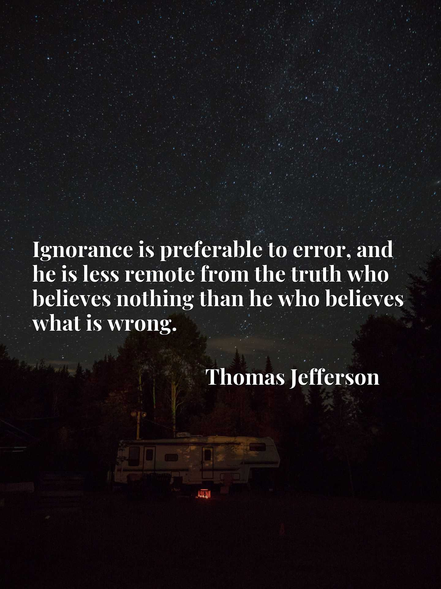 Ignorance is preferable to error, and he is less remote from the truth who believes nothing than he who believes what is wrong.
