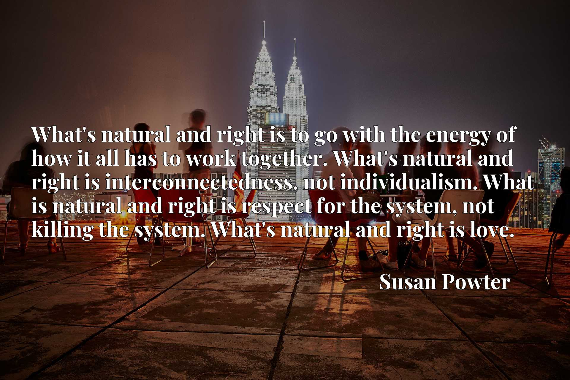 What's natural and right is to go with the energy of how it all has to work together. What's natural and right is interconnectedness, not individualism. What is natural and right is respect for the system, not killing the system. What's natural and right is love.