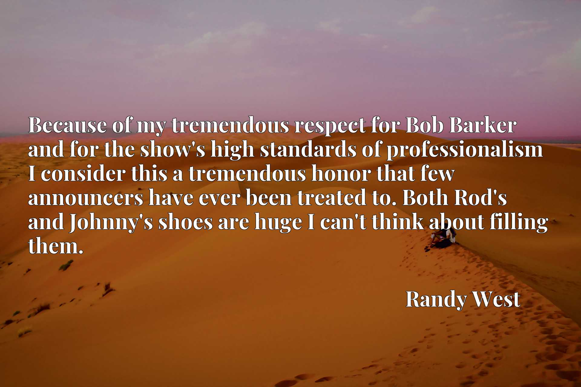 Because of my tremendous respect for Bob Barker and for the show's high standards of professionalism I consider this a tremendous honor that few announcers have ever been treated to. Both Rod's and Johnny's shoes are huge I can't think about filling them.