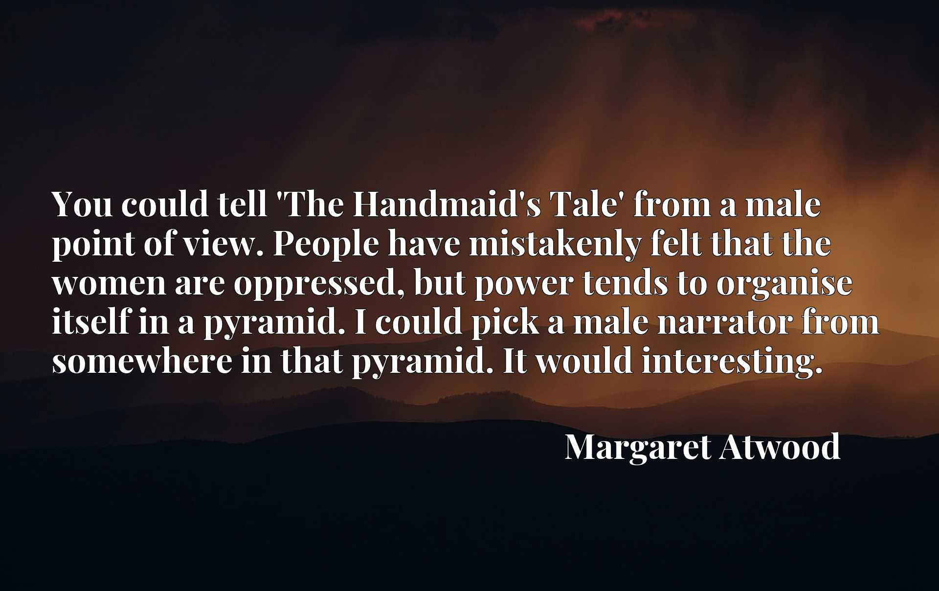 You could tell 'The Handmaid's Tale' from a male point of view. People have mistakenly felt that the women are oppressed, but power tends to organise itself in a pyramid. I could pick a male narrator from somewhere in that pyramid. It would interesting.