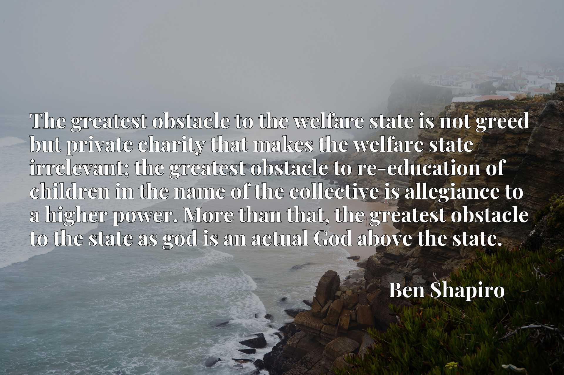 The greatest obstacle to the welfare state is not greed but private charity that makes the welfare state irrelevant; the greatest obstacle to re-education of children in the name of the collective is allegiance to a higher power. More than that, the greatest obstacle to the state as god is an actual God above the state.